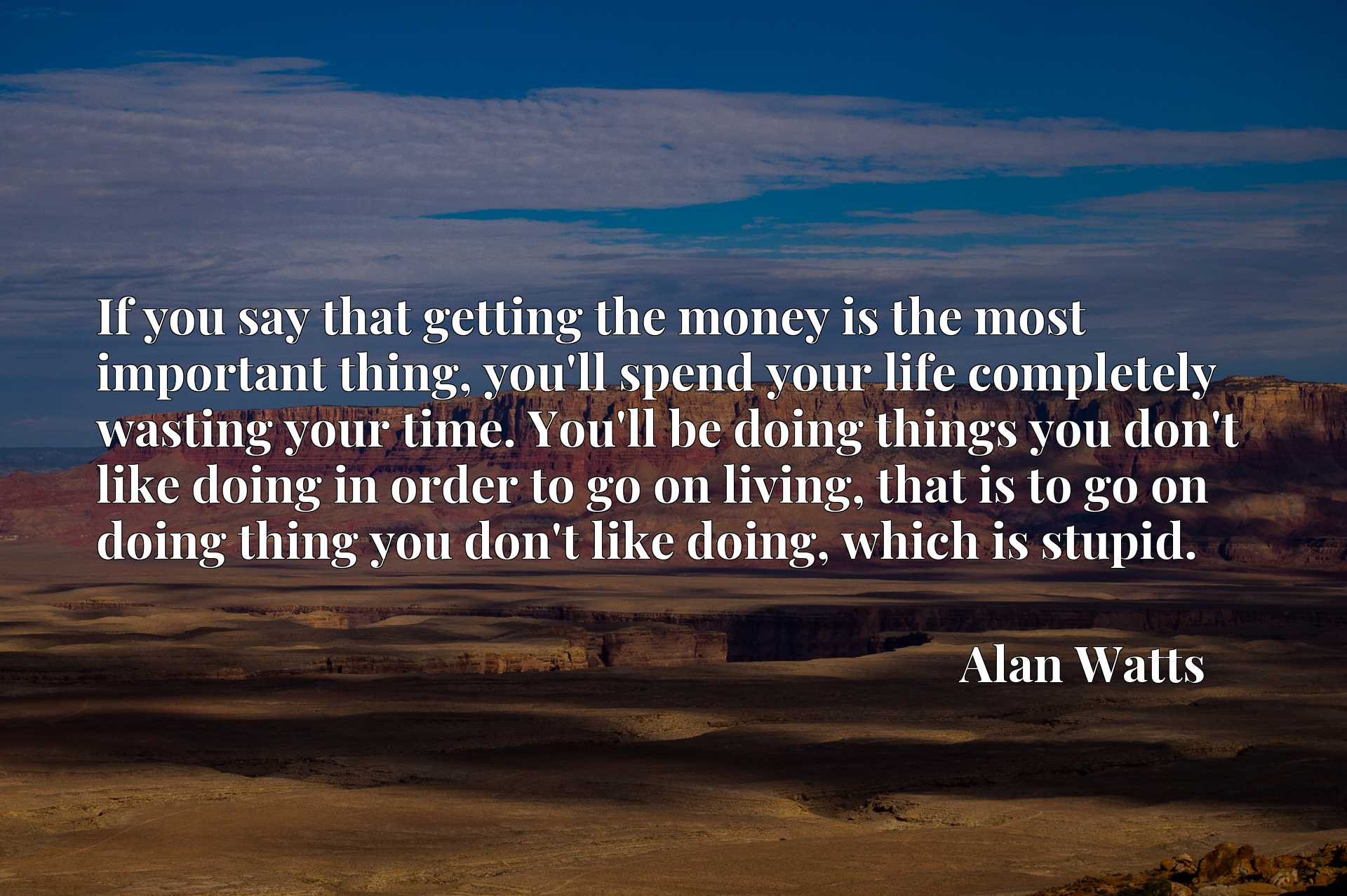 If you say that getting the money is the most important thing, you'll spend your life completely wasting your time. You'll be doing things you don't like doing in order to go on living, that is to go on doing thing you don't like doing, which is stupid.