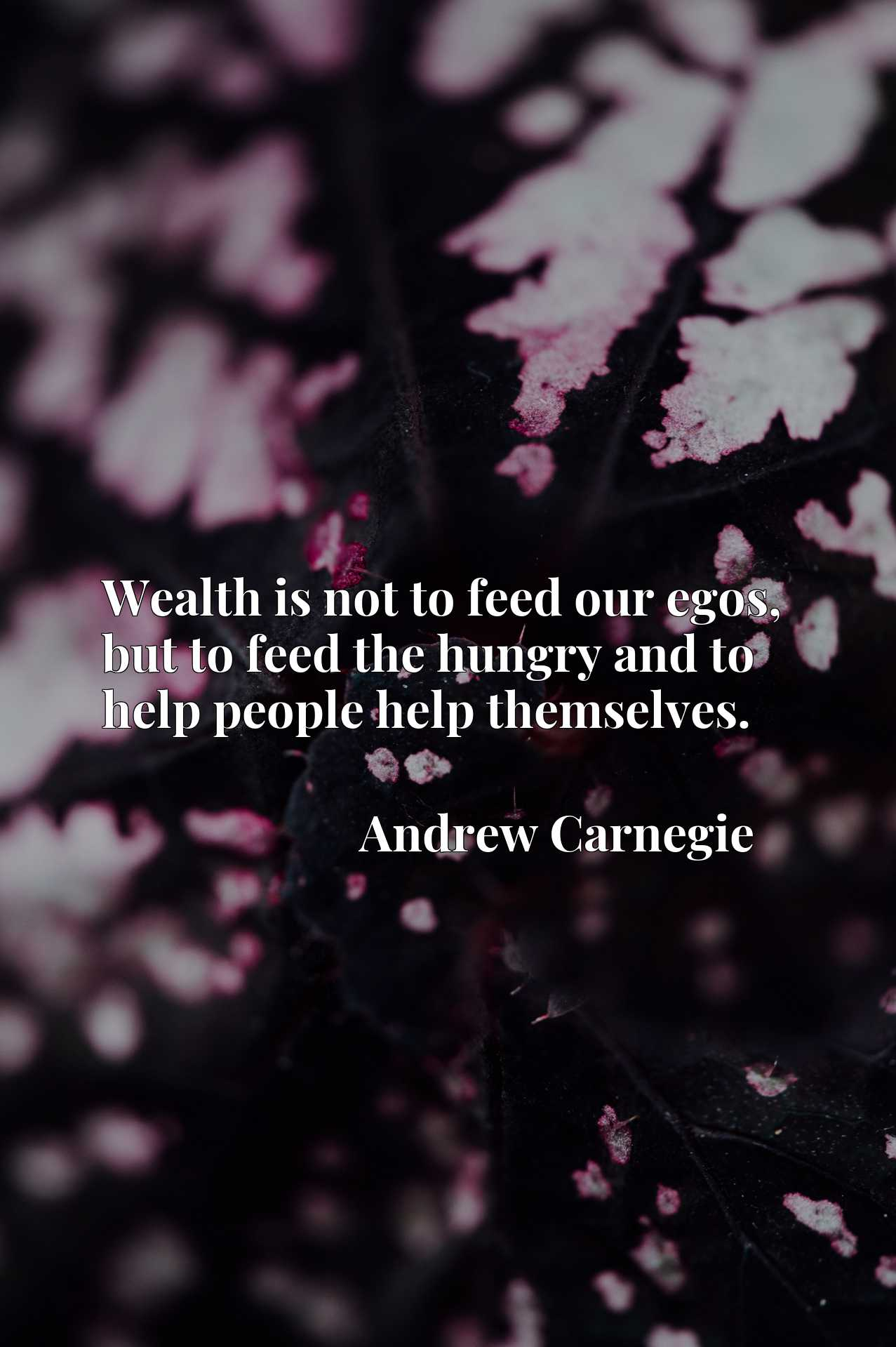 Wealth is not to feed our egos, but to feed the hungry and to help people help themselves.