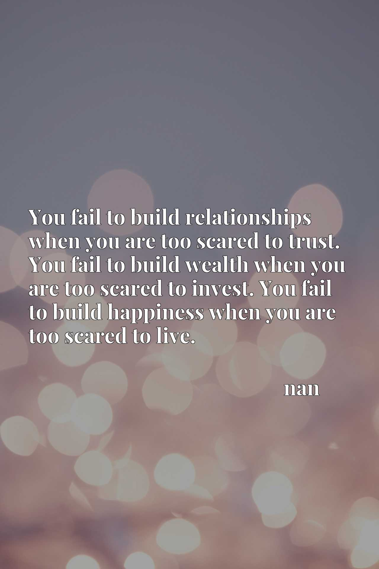 You fail to build relationships when you are too scared to trust. You fail to build wealth when you are too scared to invest. You fail to build happiness when you are too scared to live.