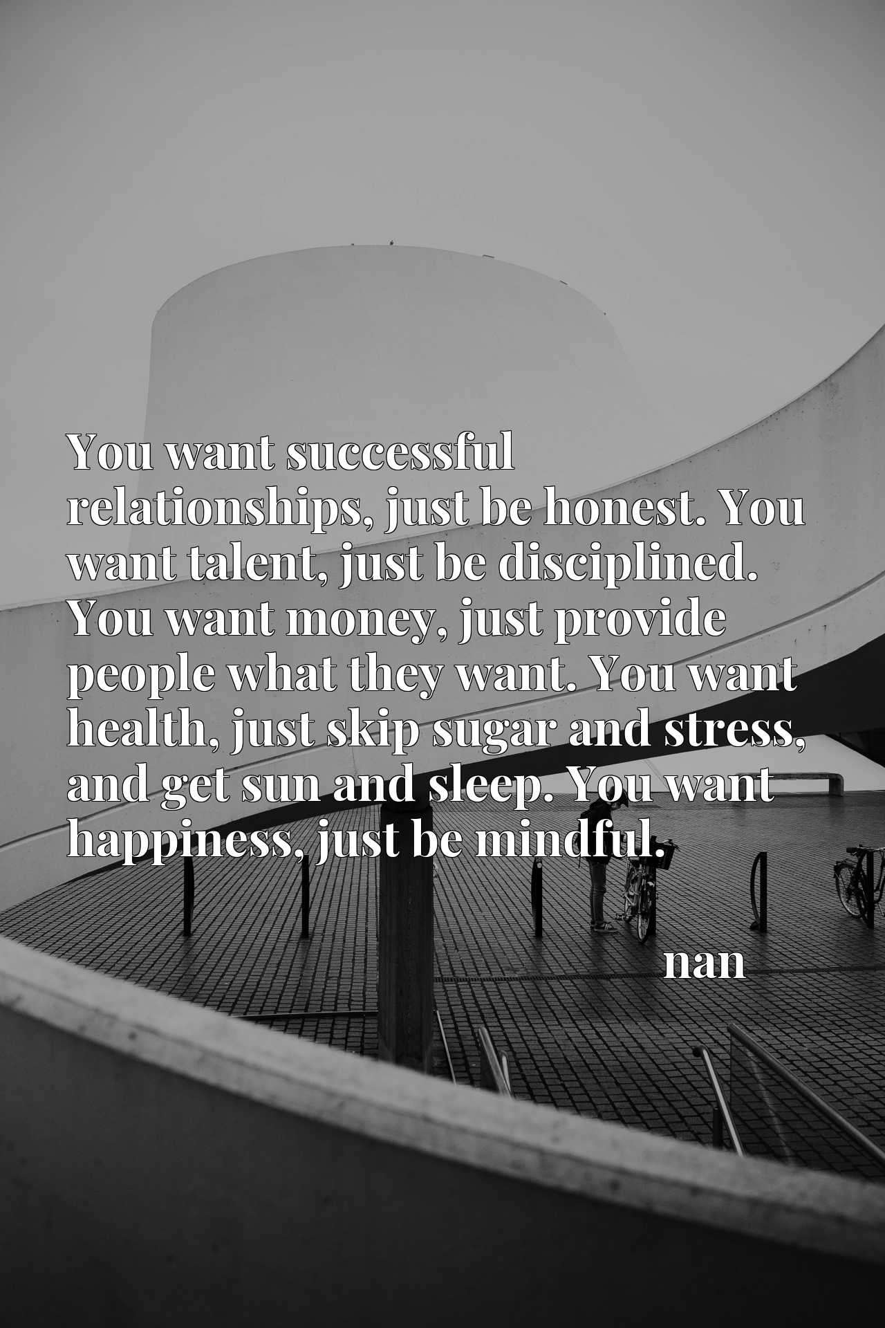 You want successful relationships, just be honest. You want talent, just be disciplined. You want money, just provide people what they want. You want health, just skip sugar and stress, and get sun and sleep. You want happiness, just be mindful.
