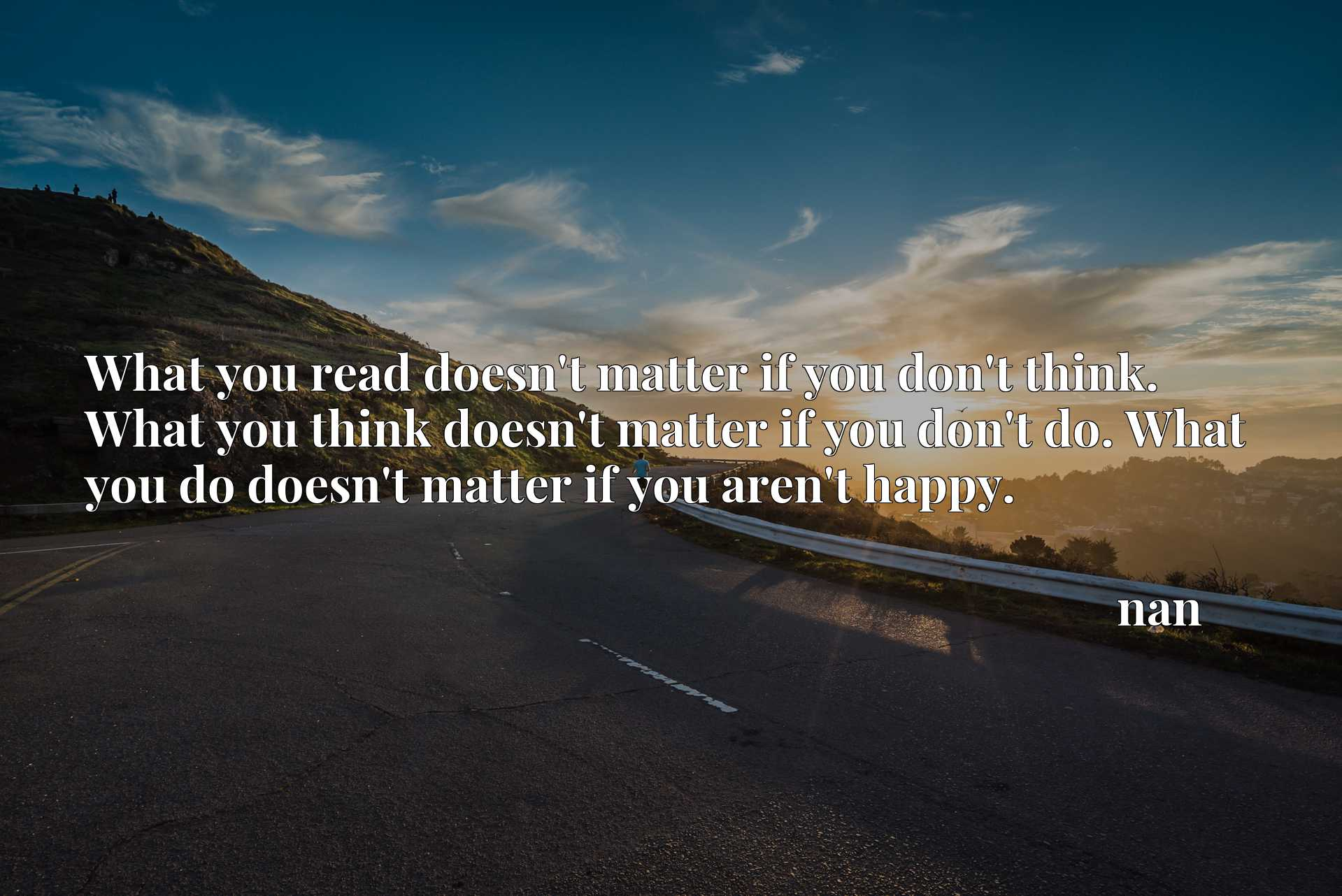 What you read doesn't matter if you don't think. What you think doesn't matter if you don't do. What you do doesn't matter if you aren't happy.