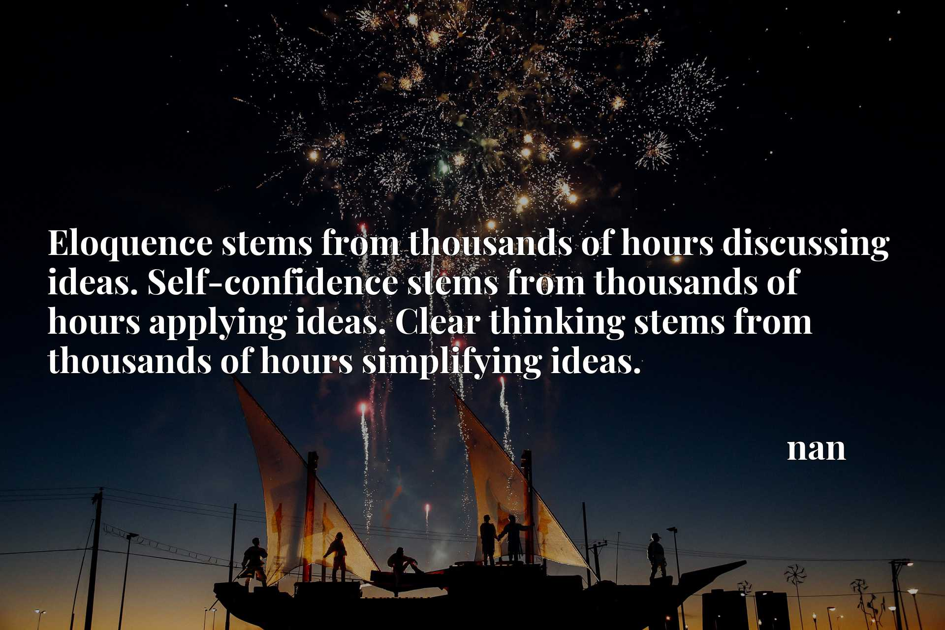 Eloquence stems from thousands of hours discussing ideas. Self-confidence stems from thousands of hours applying ideas. Clear thinking stems from thousands of hours simplifying ideas.