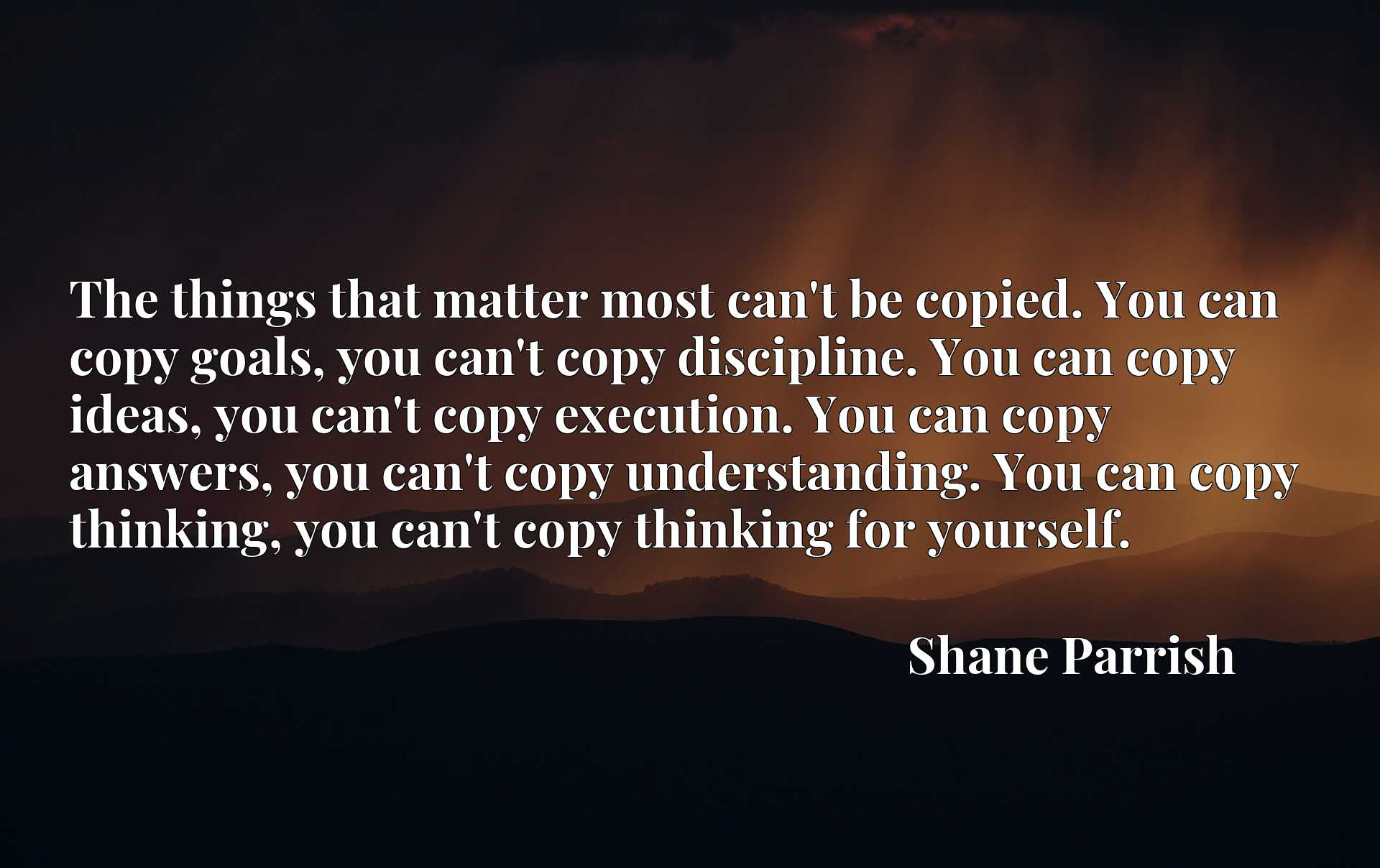 The things that matter most can't be copied. You can copy goals, you can't copy discipline. You can copy ideas, you can't copy execution. You can copy answers, you can't copy understanding. You can copy thinking, you can't copy thinking for yourself.