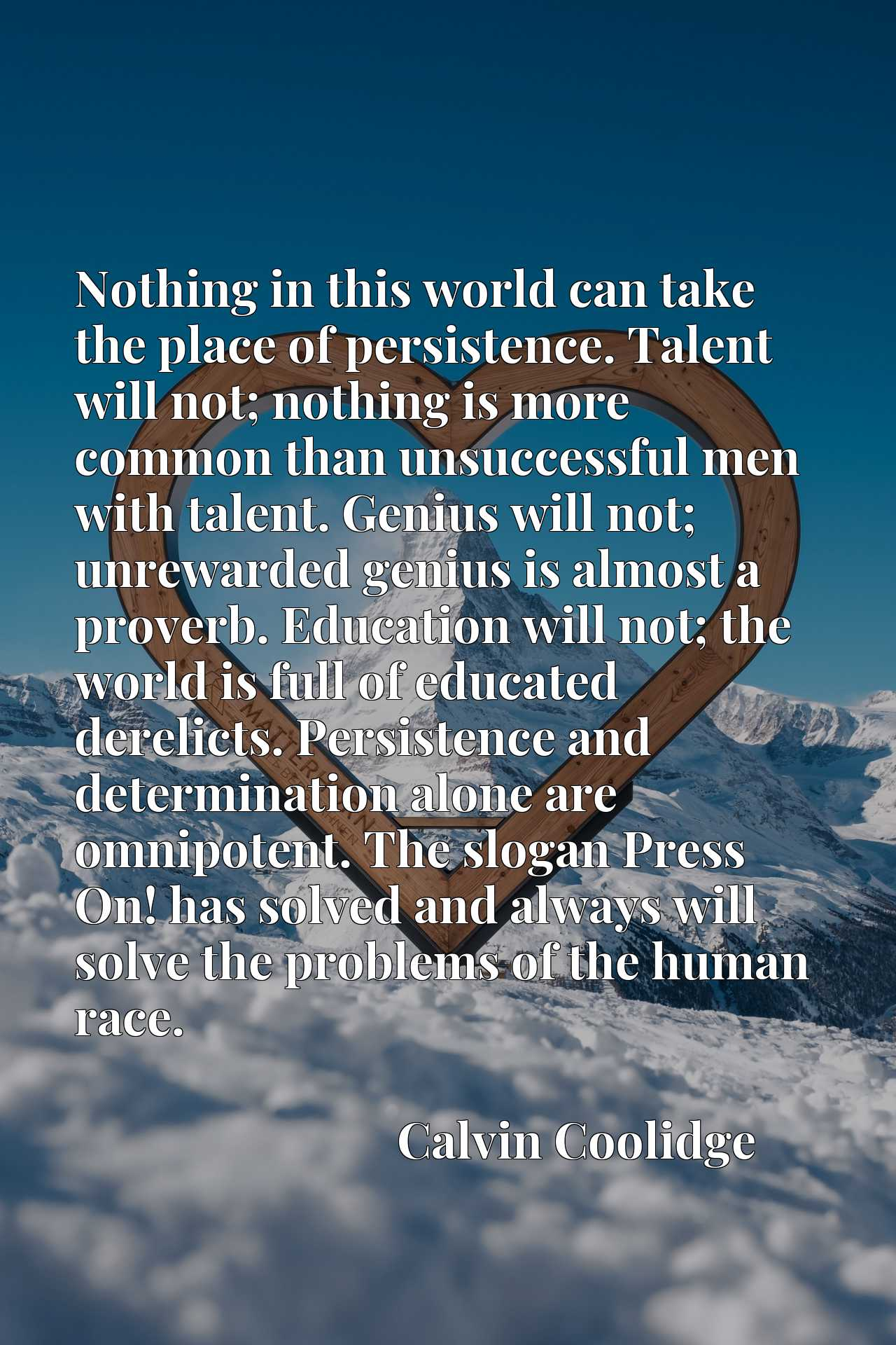 Nothing in this world can take the place of persistence. Talent will not; nothing is more common than unsuccessful men with talent. Genius will not; unrewarded genius is almost a proverb. Education will not; the world is full of educated derelicts. Persistence and determination alone are omnipotent. The slogan Press On! has solved and always will solve the problems of the human race.