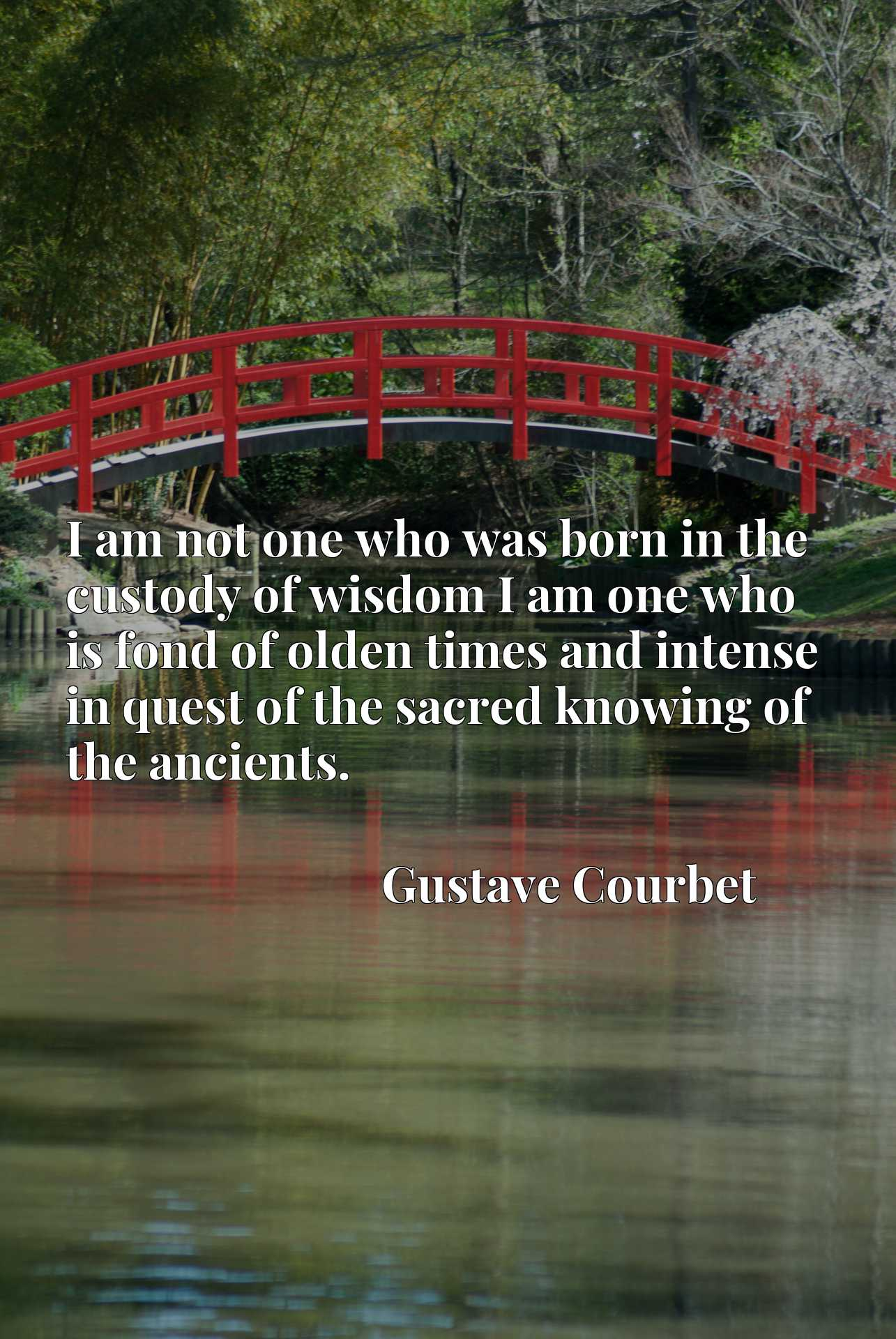 I am not one who was born in the custody of wisdom I am one who is fond of olden times and intense in quest of the sacred knowing of the ancients.