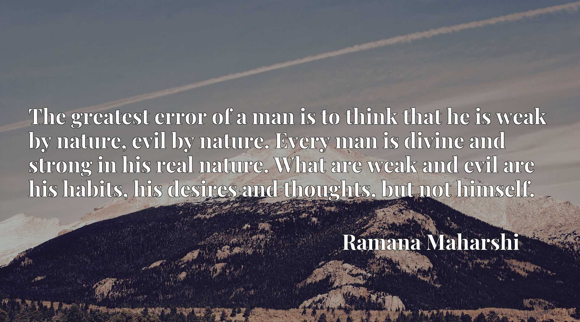 The greatest error of a man is to think that he is weak by nature, evil by nature. Every man is divine and strong in his real nature. What are weak and evil are his habits, his desires and thoughts, but not himself.
