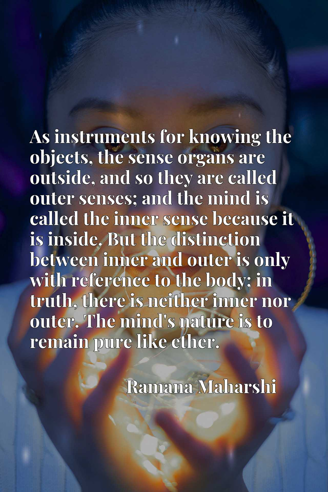 As instruments for knowing the objects, the sense organs are outside, and so they are called outer senses; and the mind is called the inner sense because it is inside. But the distinction between inner and outer is only with reference to the body; in truth, there is neither inner nor outer. The mind's nature is to remain pure like ether.