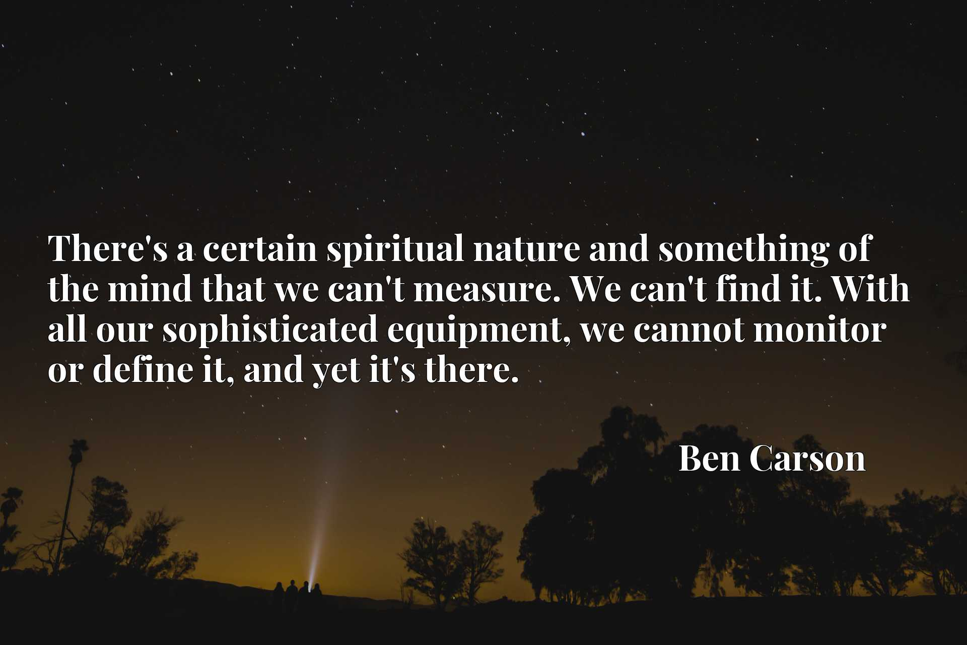 There's a certain spiritual nature and something of the mind that we can't measure. We can't find it. With all our sophisticated equipment, we cannot monitor or define it, and yet it's there.