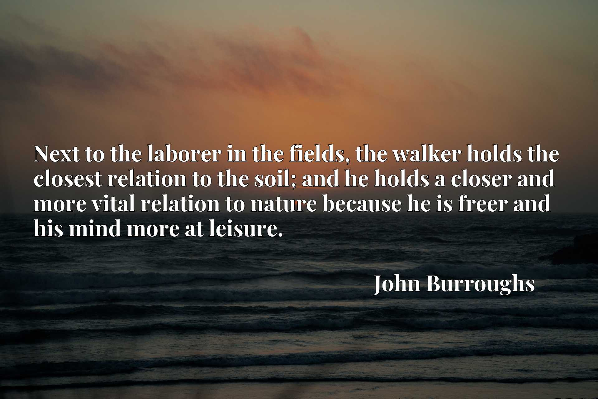 Next to the laborer in the fields, the walker holds the closest relation to the soil; and he holds a closer and more vital relation to nature because he is freer and his mind more at leisure.