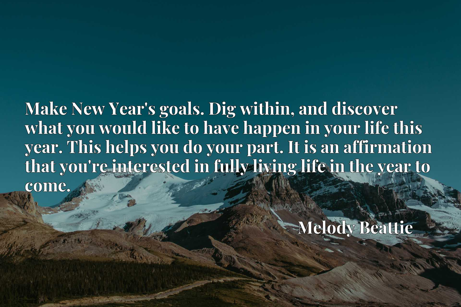 Make New Year's goals. Dig within, and discover what you would like to have happen in your life this year. This helps you do your part. It is an affirmation that you're interested in fully living life in the year to come.