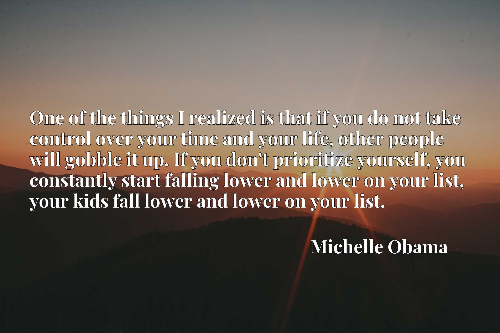 One of the things I realized is that if you do not take control over your time and your life, other people will gobble it up. If you don't prioritize yourself, you constantly start falling lower and lower on your list, your kids fall lower and lower on your list.