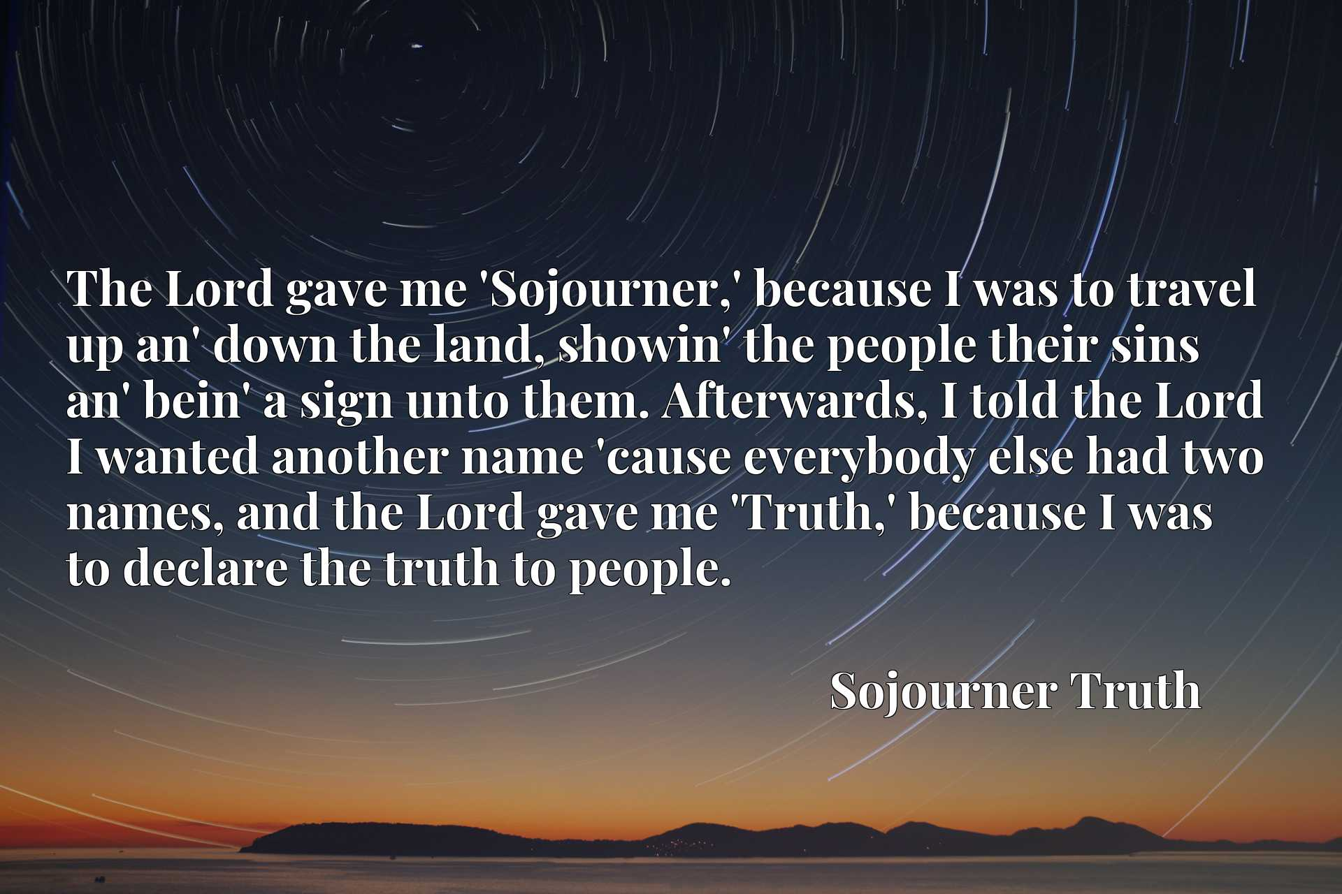 The Lord gave me 'Sojourner,' because I was to travel up an' down the land, showin' the people their sins an' bein' a sign unto them. Afterwards, I told the Lord I wanted another name 'cause everybody else had two names, and the Lord gave me 'Truth,' because I was to declare the truth to people.