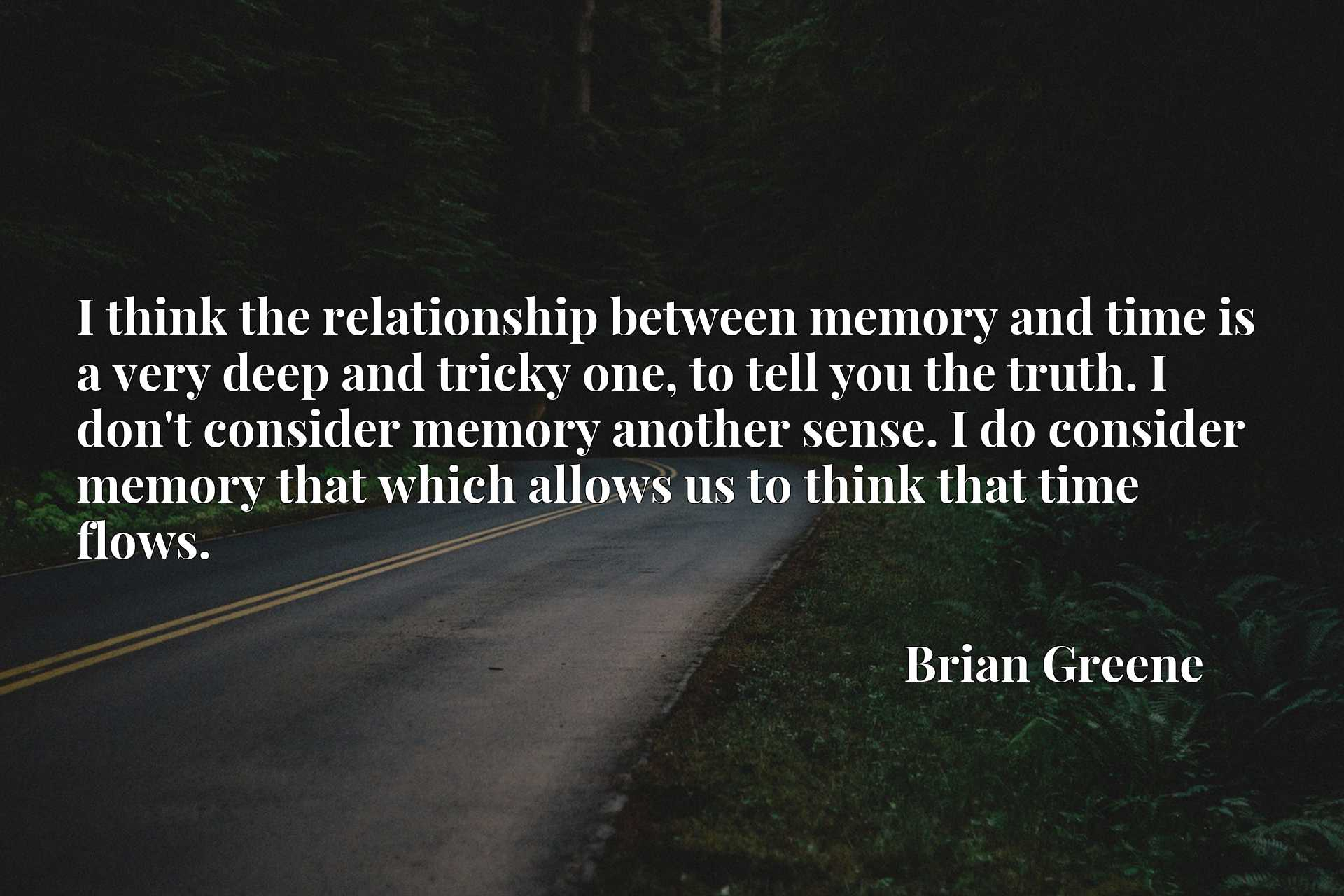 I think the relationship between memory and time is a very deep and tricky one, to tell you the truth. I don't consider memory another sense. I do consider memory that which allows us to think that time flows.
