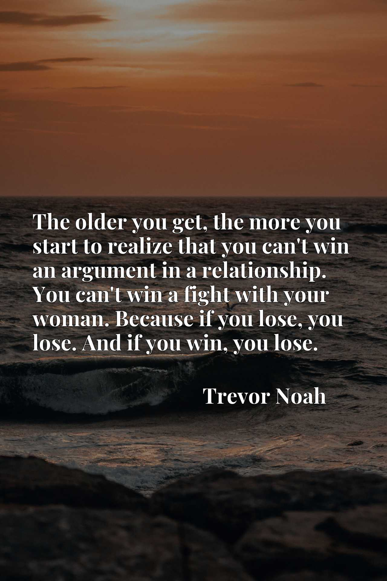 The older you get, the more you start to realize that you can't win an argument in a relationship. You can't win a fight with your woman. Because if you lose, you lose. And if you win, you lose.