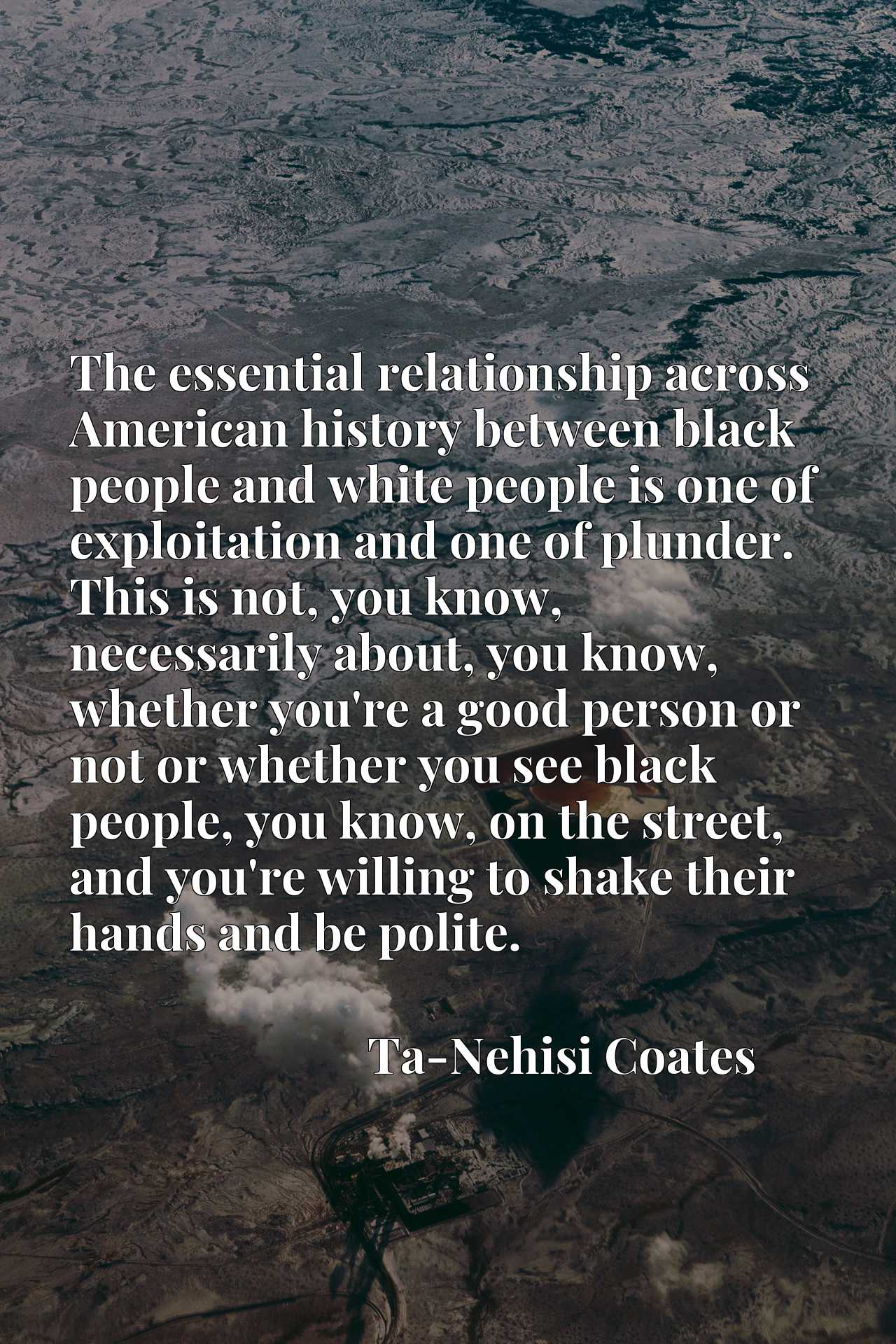 The essential relationship across American history between black people and white people is one of exploitation and one of plunder. This is not, you know, necessarily about, you know, whether you're a good person or not or whether you see black people, you know, on the street, and you're willing to shake their hands and be polite.