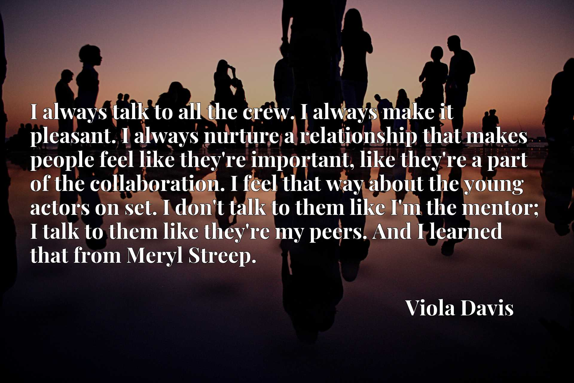 I always talk to all the crew. I always make it pleasant. I always nurture a relationship that makes people feel like they're important, like they're a part of the collaboration. I feel that way about the young actors on set. I don't talk to them like I'm the mentor; I talk to them like they're my peers. And I learned that from Meryl Streep.