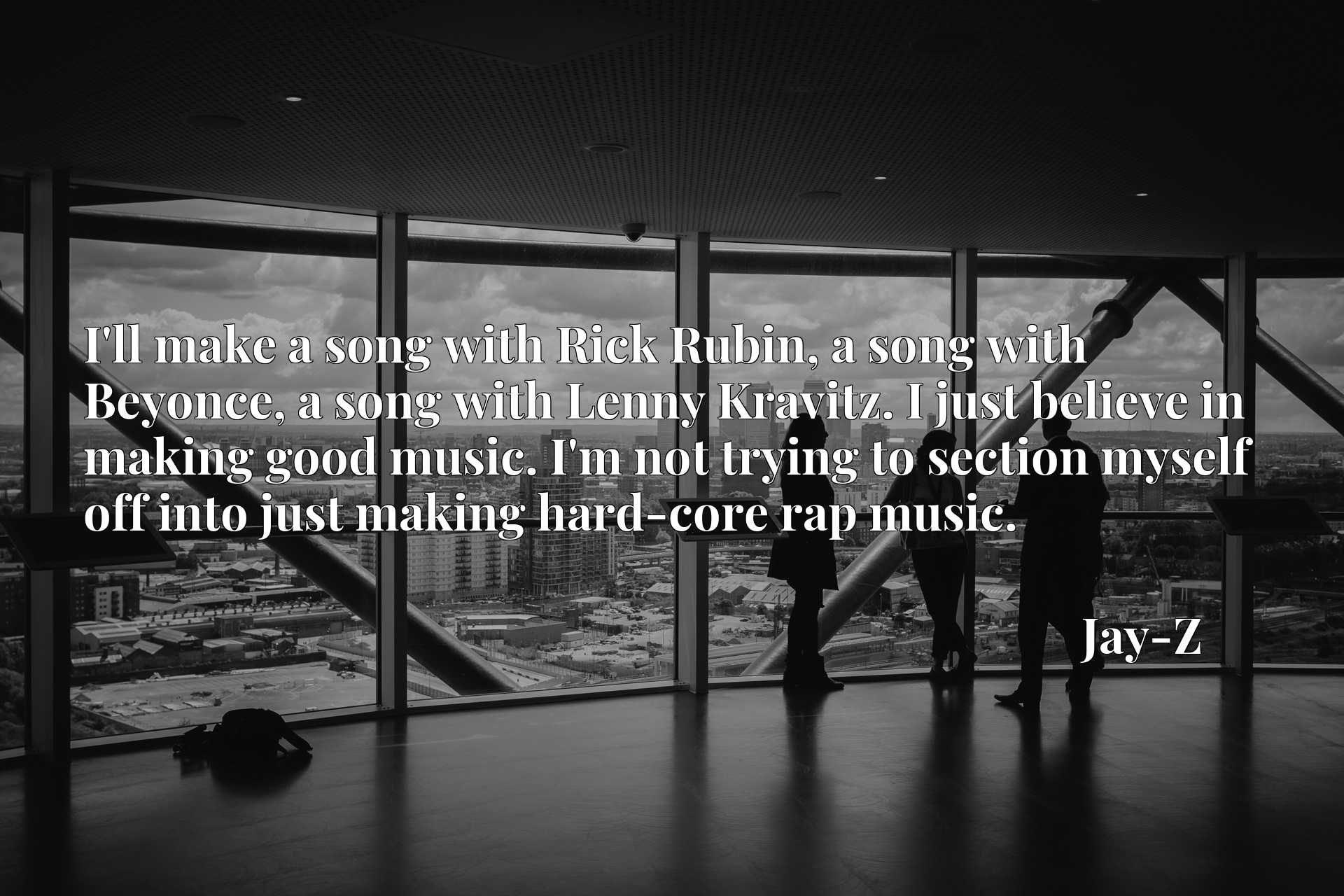 I'll make a song with Rick Rubin, a song with Beyonce, a song with Lenny Kravitz. I just believe in making good music. I'm not trying to section myself off into just making hard-core rap music.