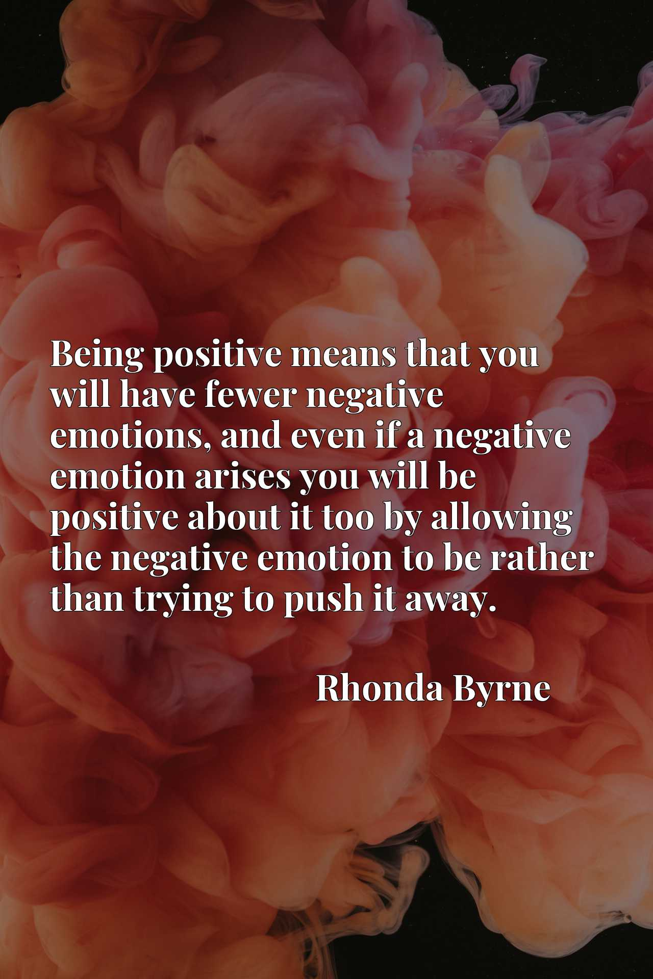 Being positive means that you will have fewer negative emotions, and even if a negative emotion arises you will be positive about it too by allowing the negative emotion to be rather than trying to push it away.