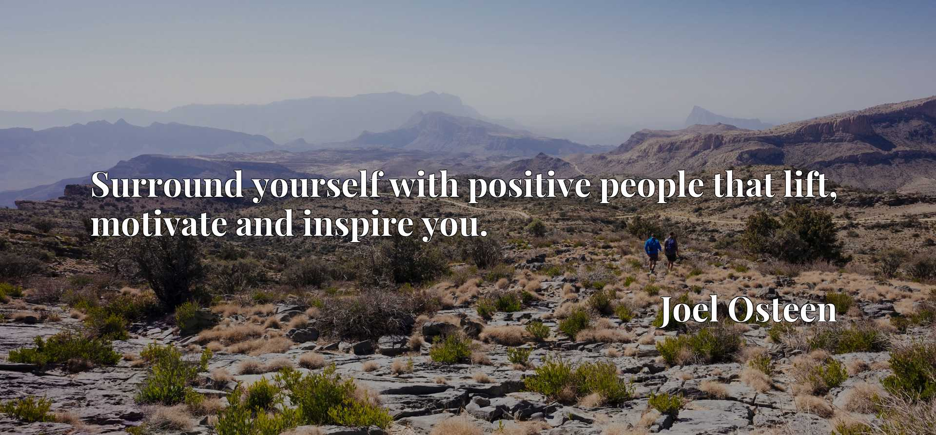 Surround yourself with positive people that lift, motivate and inspire you.