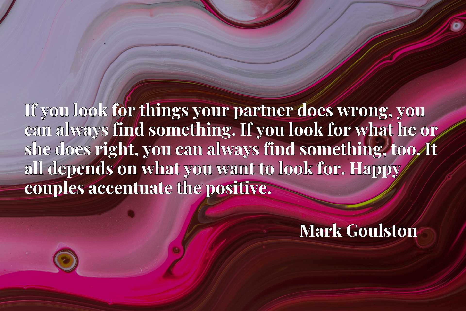 If you look for things your partner does wrong, you can always find something. If you look for what he or she does right, you can always find something, too. It all depends on what you want to look for. Happy couples accentuate the positive.