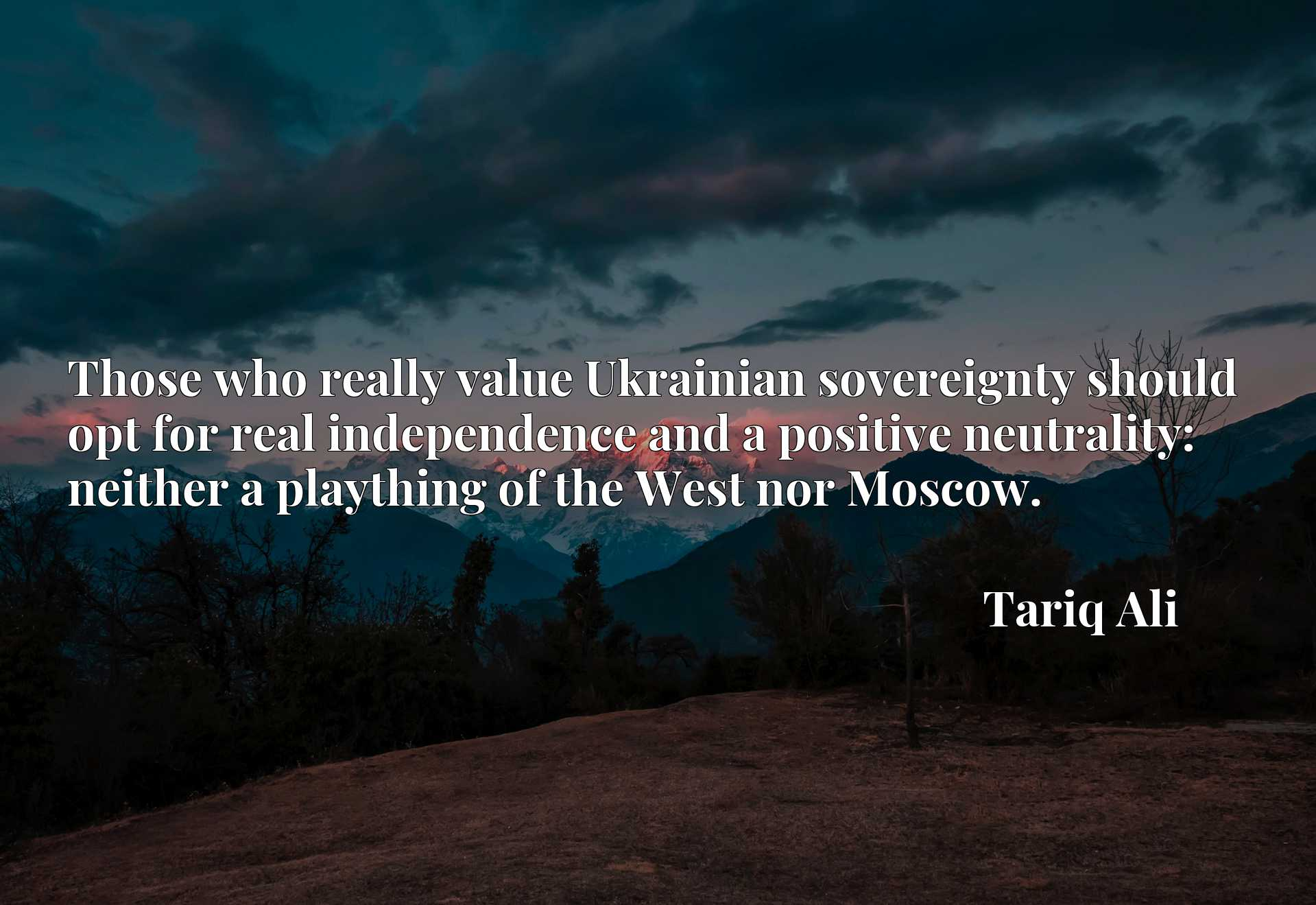 Those who really value Ukrainian sovereignty should opt for real independence and a positive neutrality: neither a plaything of the West nor Moscow.