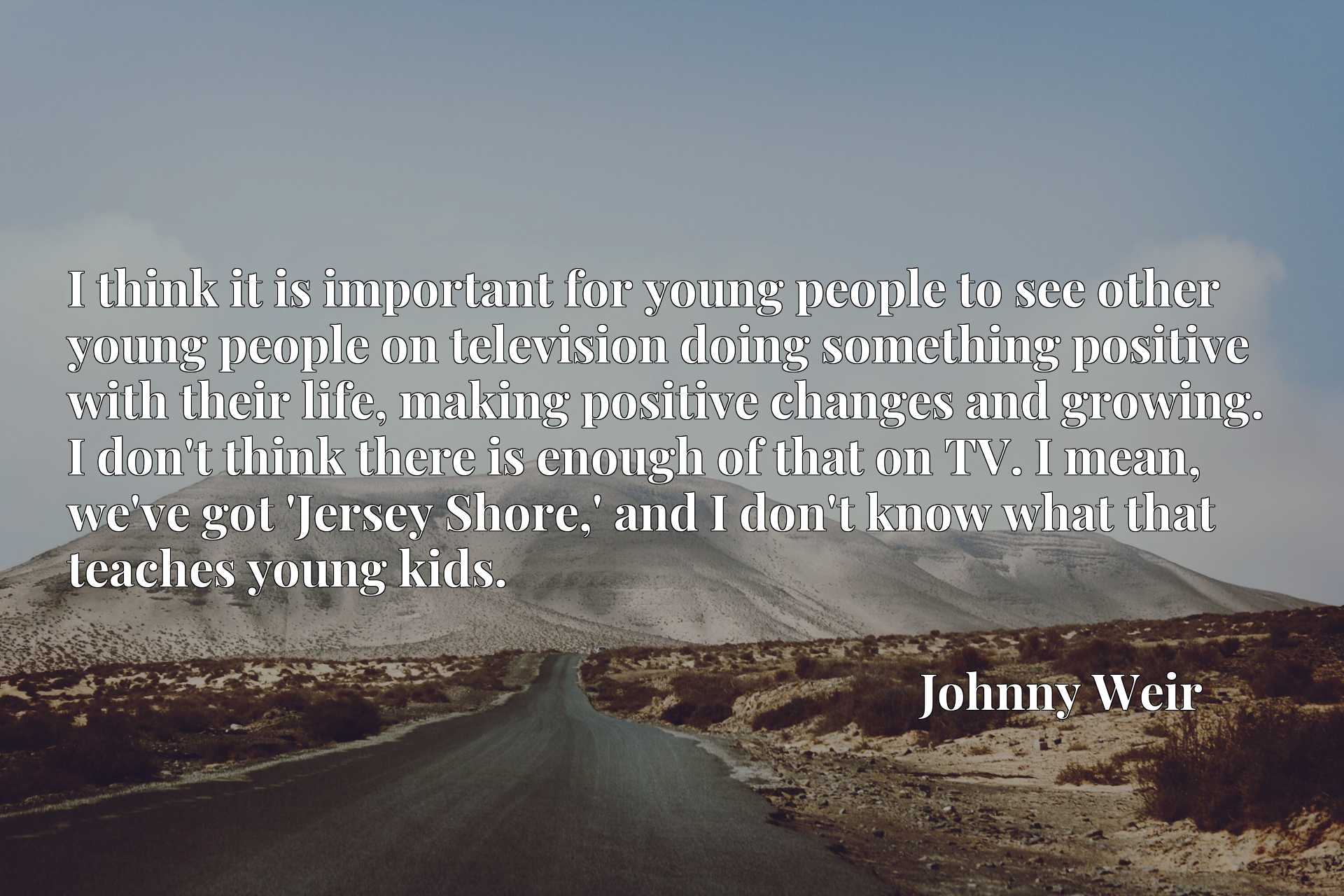 I think it is important for young people to see other young people on television doing something positive with their life, making positive changes and growing. I don't think there is enough of that on TV. I mean, we've got 'Jersey Shore,' and I don't know what that teaches young kids.