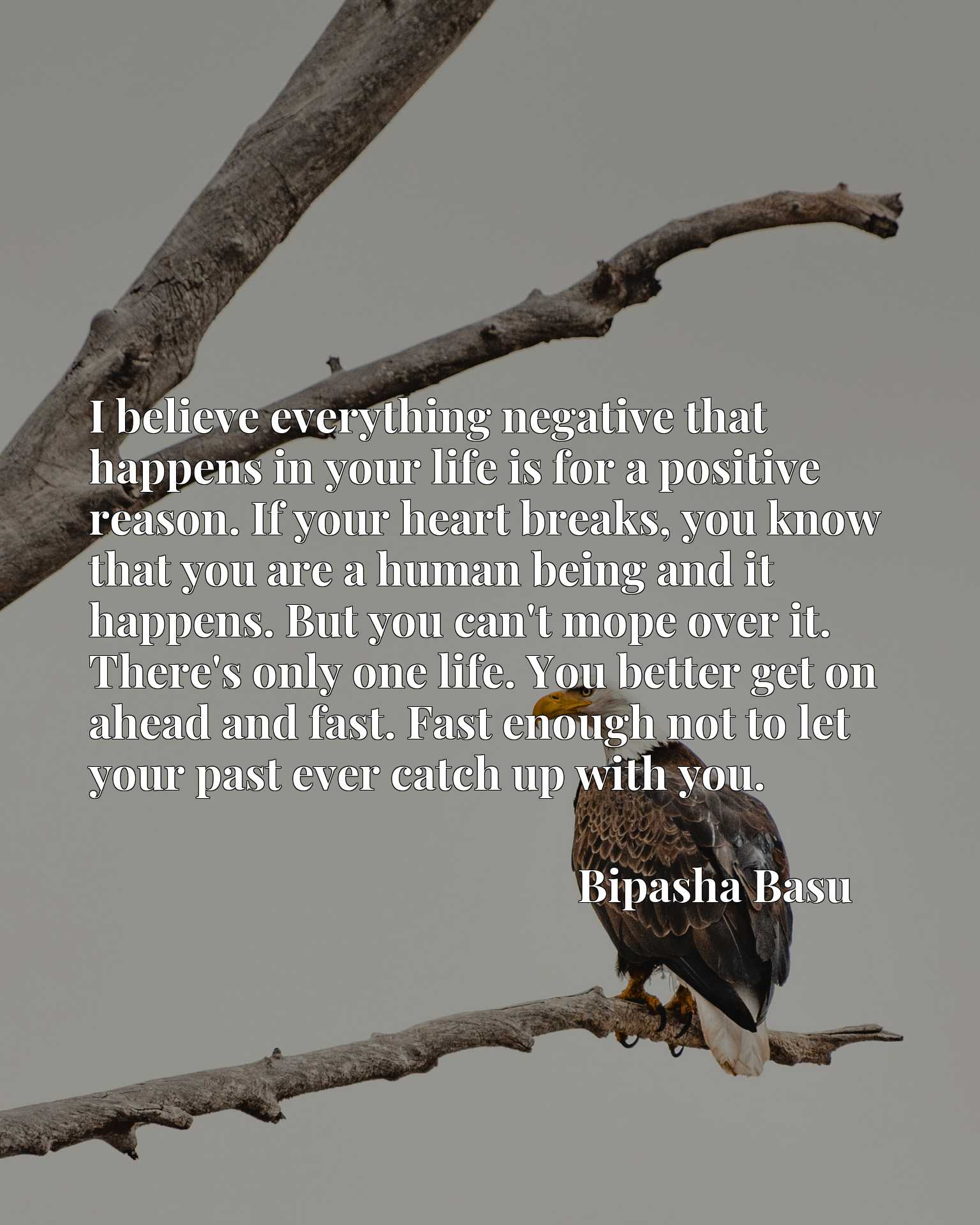 I believe everything negative that happens in your life is for a positive reason. If your heart breaks, you know that you are a human being and it happens. But you can't mope over it. There's only one life. You better get on ahead and fast. Fast enough not to let your past ever catch up with you.