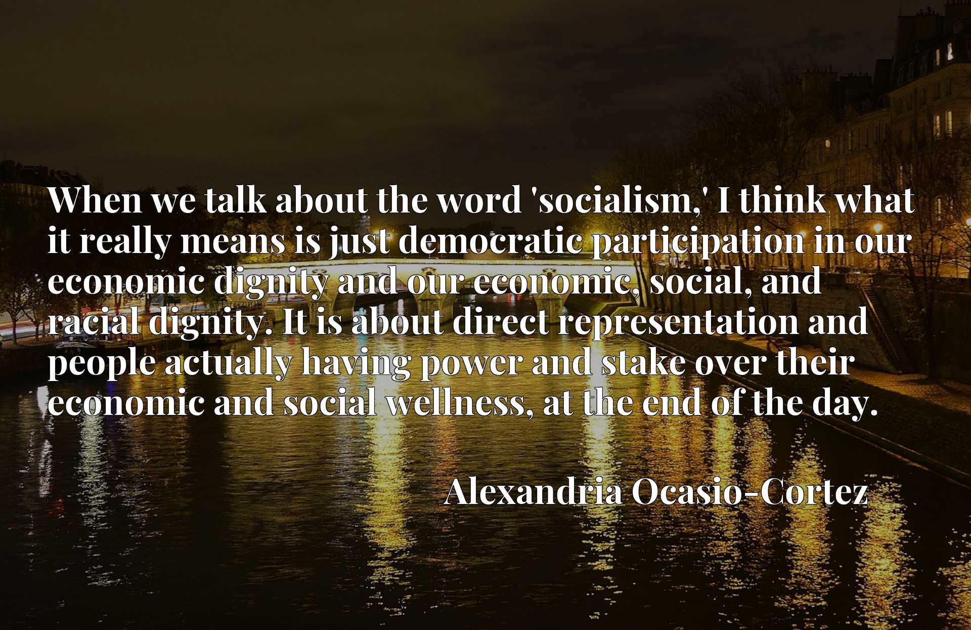 When we talk about the word 'socialism,' I think what it really means is just democratic participation in our economic dignity and our economic, social, and racial dignity. It is about direct representation and people actually having power and stake over their economic and social wellness, at the end of the day.