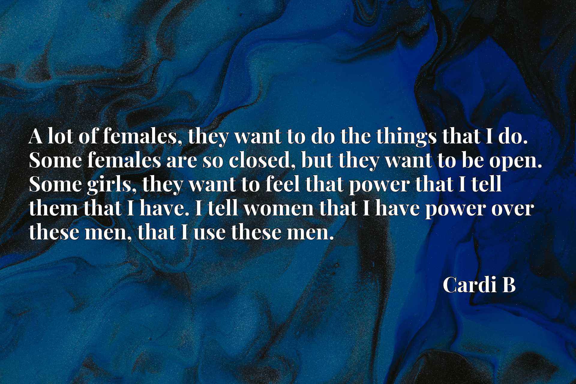 A lot of females, they want to do the things that I do. Some females are so closed, but they want to be open. Some girls, they want to feel that power that I tell them that I have. I tell women that I have power over these men, that I use these men.
