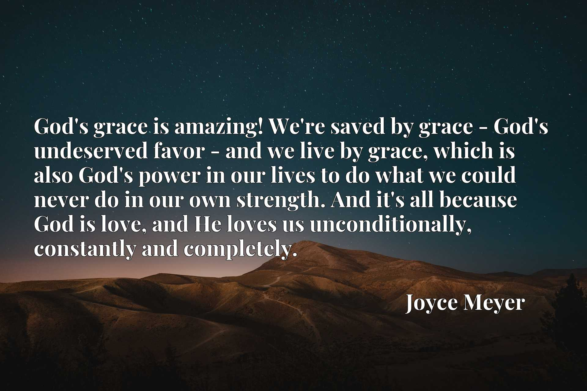 God's grace is amazing! We're saved by grace - God's undeserved favor - and we live by grace, which is also God's power in our lives to do what we could never do in our own strength. And it's all because God is love, and He loves us unconditionally, constantly and completely.
