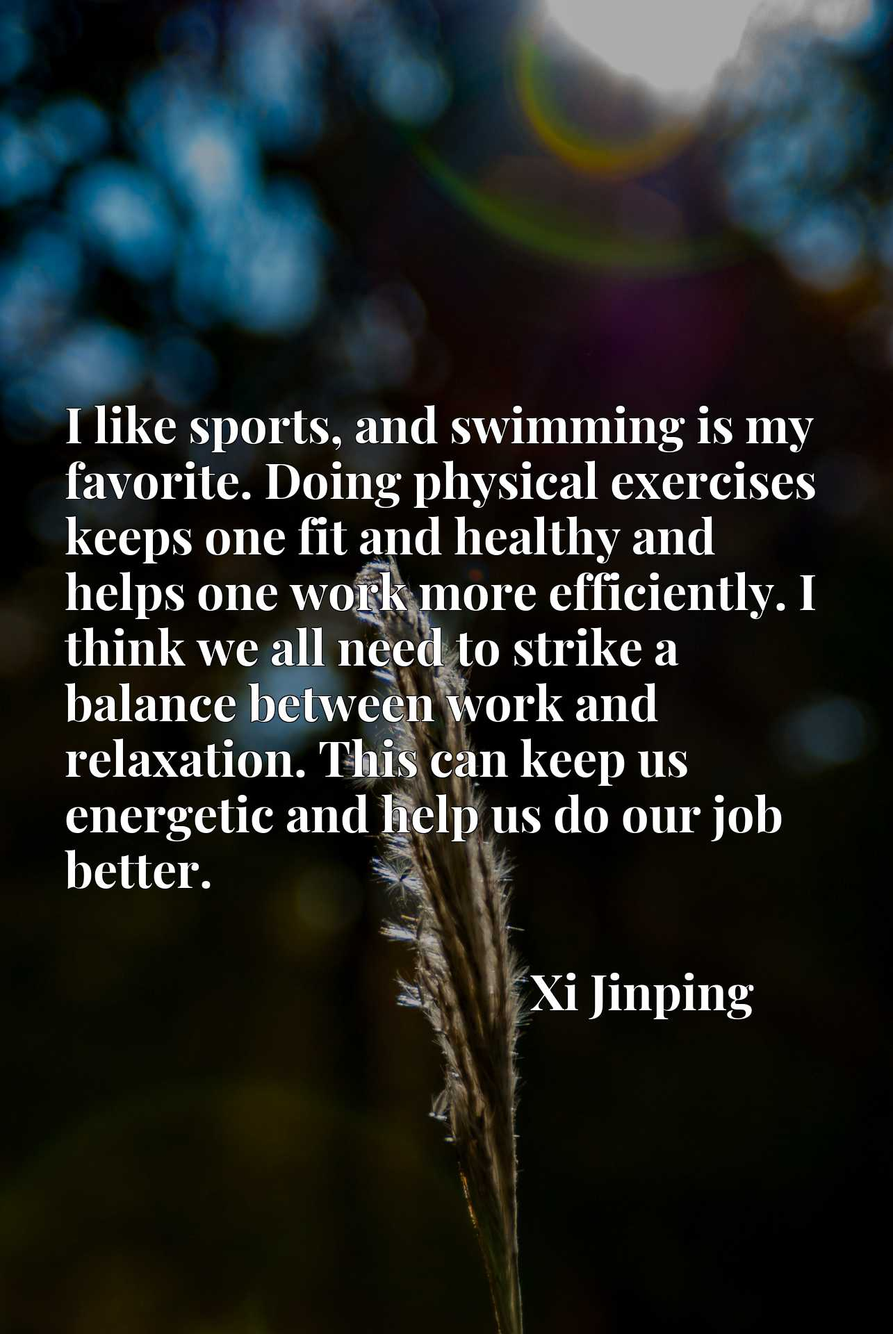 I like sports, and swimming is my favorite. Doing physical exercises keeps one fit and healthy and helps one work more efficiently. I think we all need to strike a balance between work and relaxation. This can keep us energetic and help us do our job better.