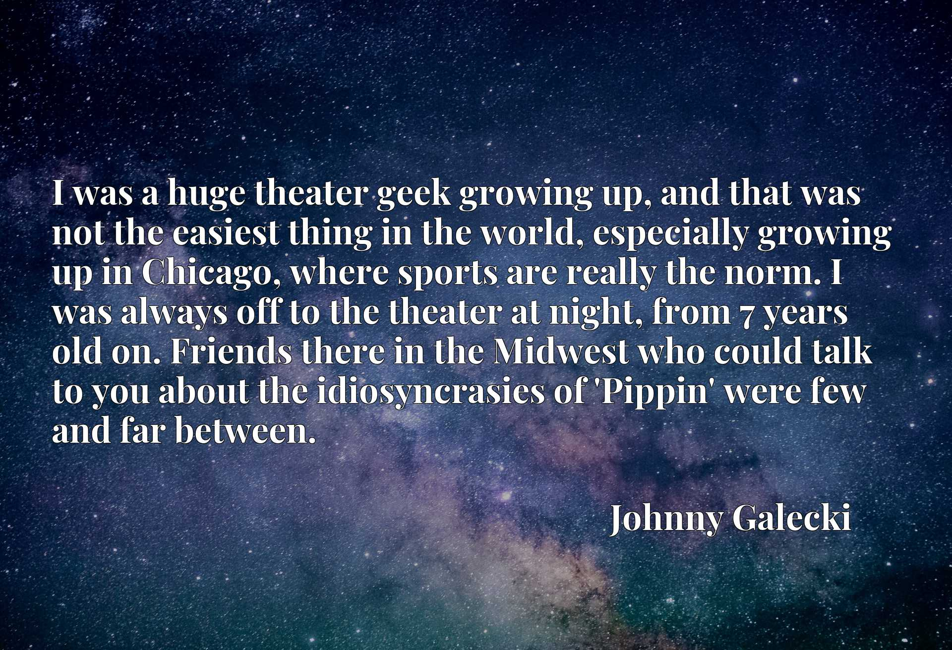 I was a huge theater geek growing up, and that was not the easiest thing in the world, especially growing up in Chicago, where sports are really the norm. I was always off to the theater at night, from 7 years old on. Friends there in the Midwest who could talk to you about the idiosyncrasies of 'Pippin' were few and far between.