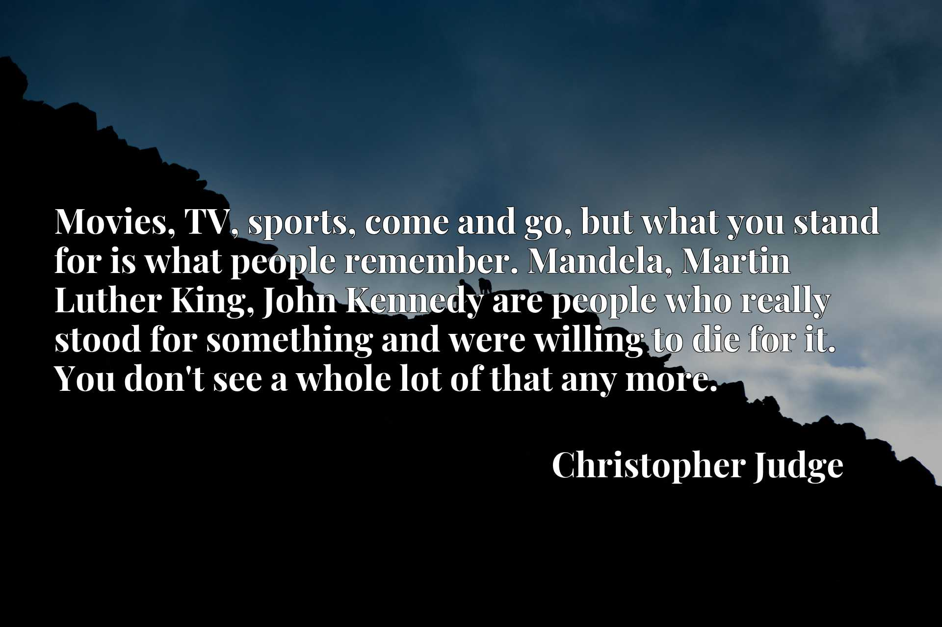 Quote Picture :Movies, TV, sports, come and go, but what you stand for is what people remember. Mandela, Martin Luther King, John Kennedy are people who really stood for something and were willing to die for it. You don't see a whole lot of that any more.