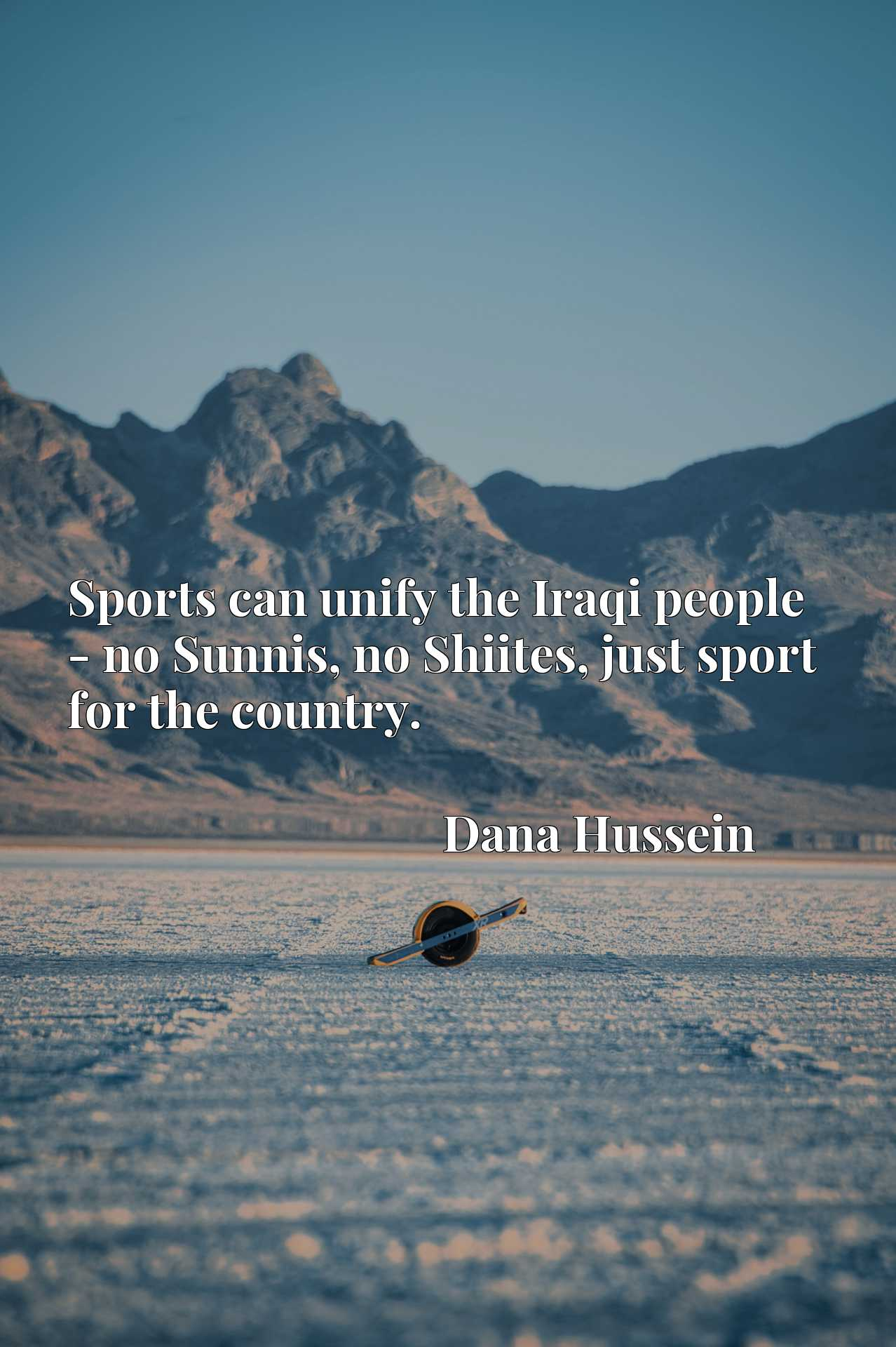 Quote Picture :Sports can unify the Iraqi people - no Sunnis, no Shiites, just sport for the country.