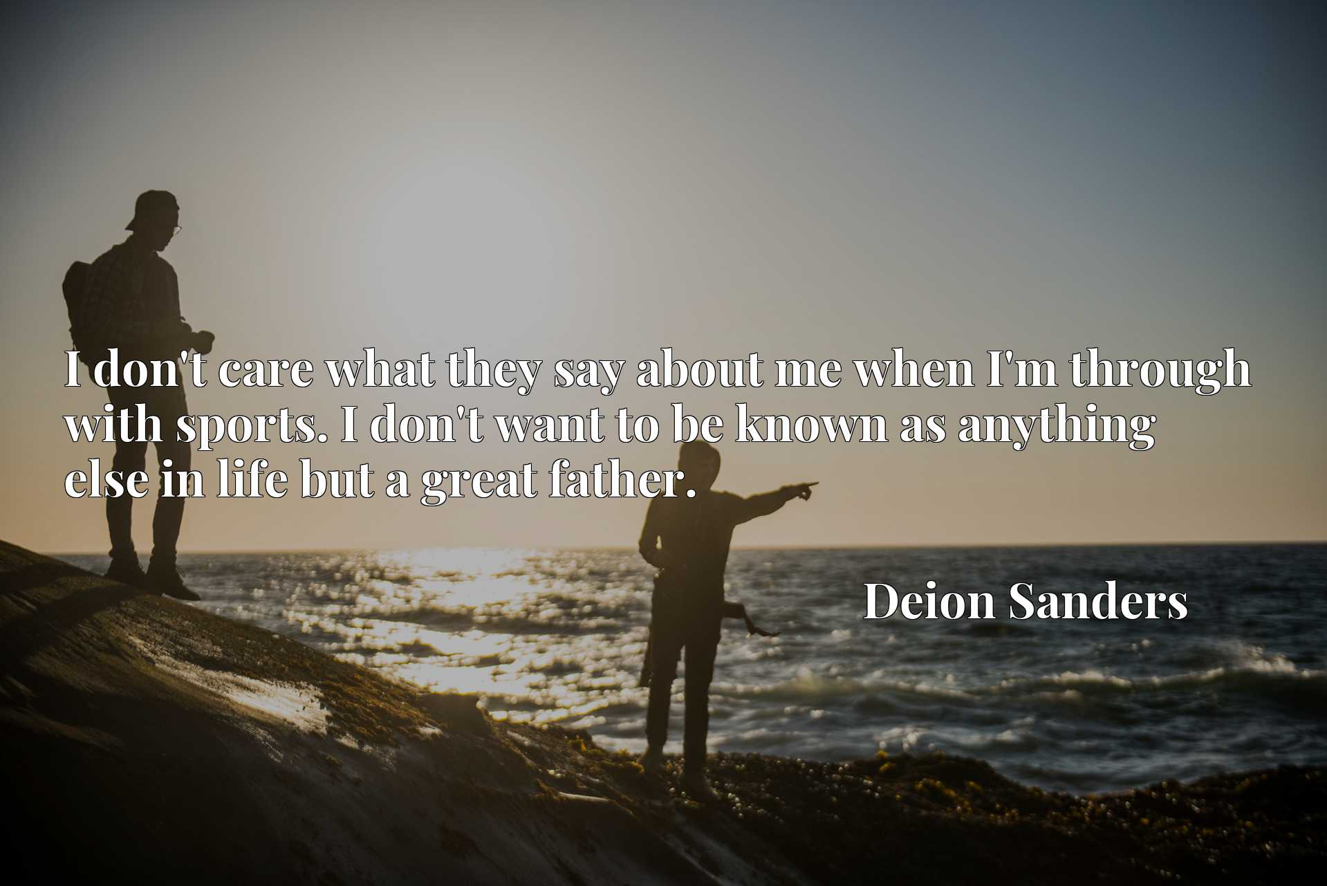 Quote Picture :I don't care what they say about me when I'm through with sports. I don't want to be known as anything else in life but a great father.