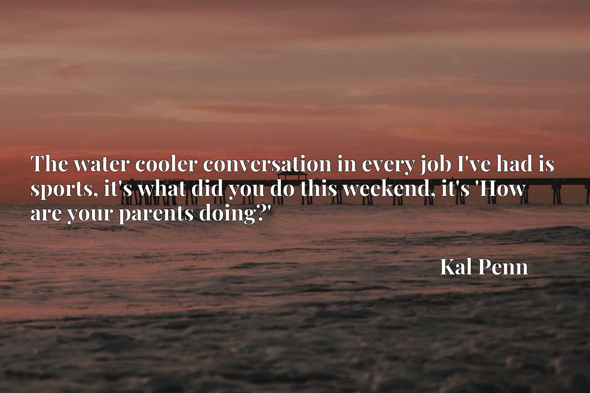 Quote Picture :The water cooler conversation in every job I've had is sports, it's what did you do this weekend, it's 'How are your parents doing?'