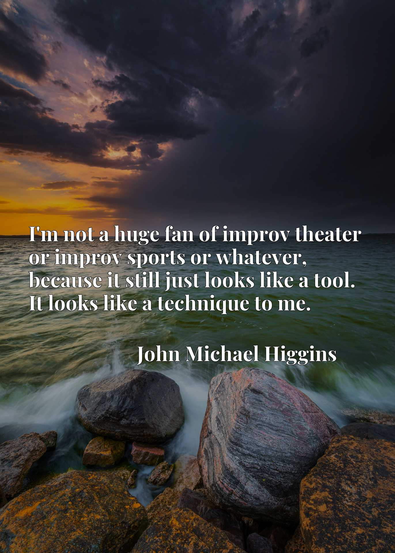 Quote Picture :I'm not a huge fan of improv theater or improv sports or whatever, because it still just looks like a tool. It looks like a technique to me.