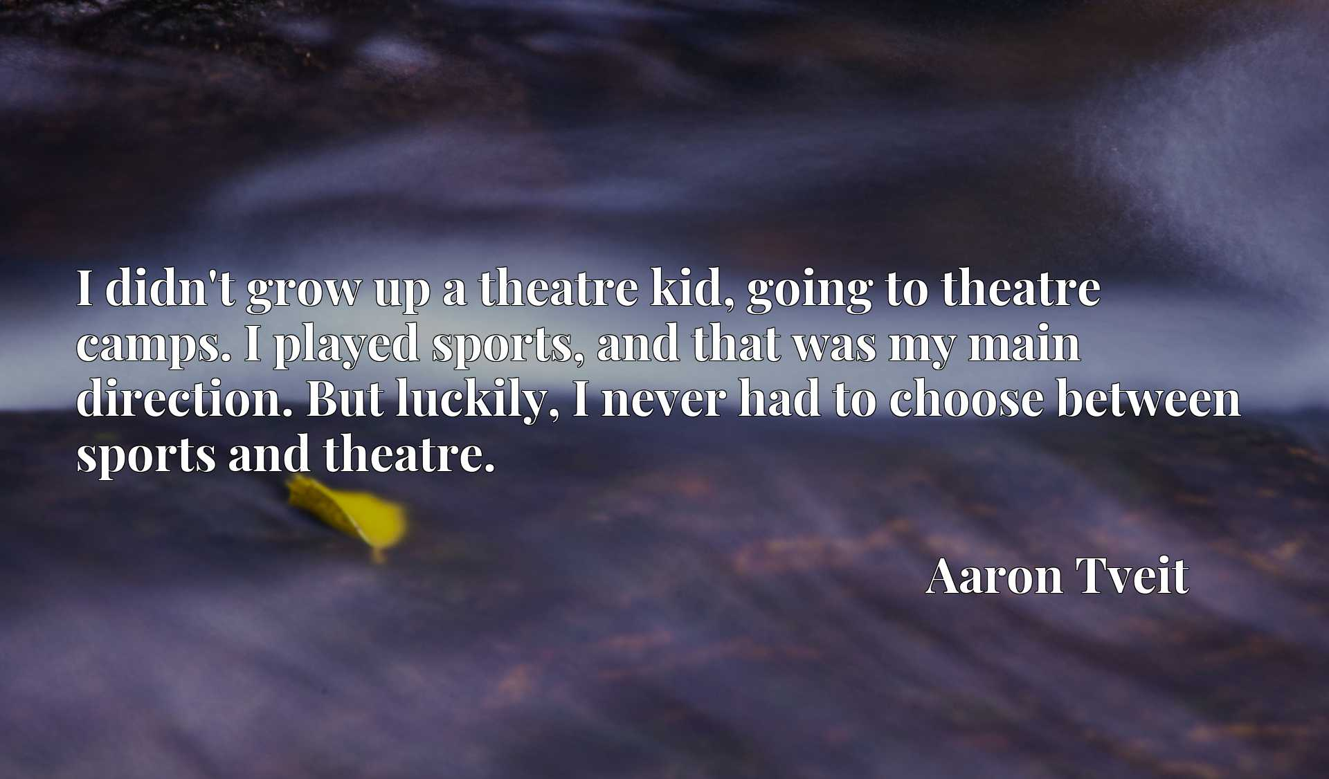 I didn't grow up a theatre kid, going to theatre camps. I played sports, and that was my main direction. But luckily, I never had to choose between sports and theatre.