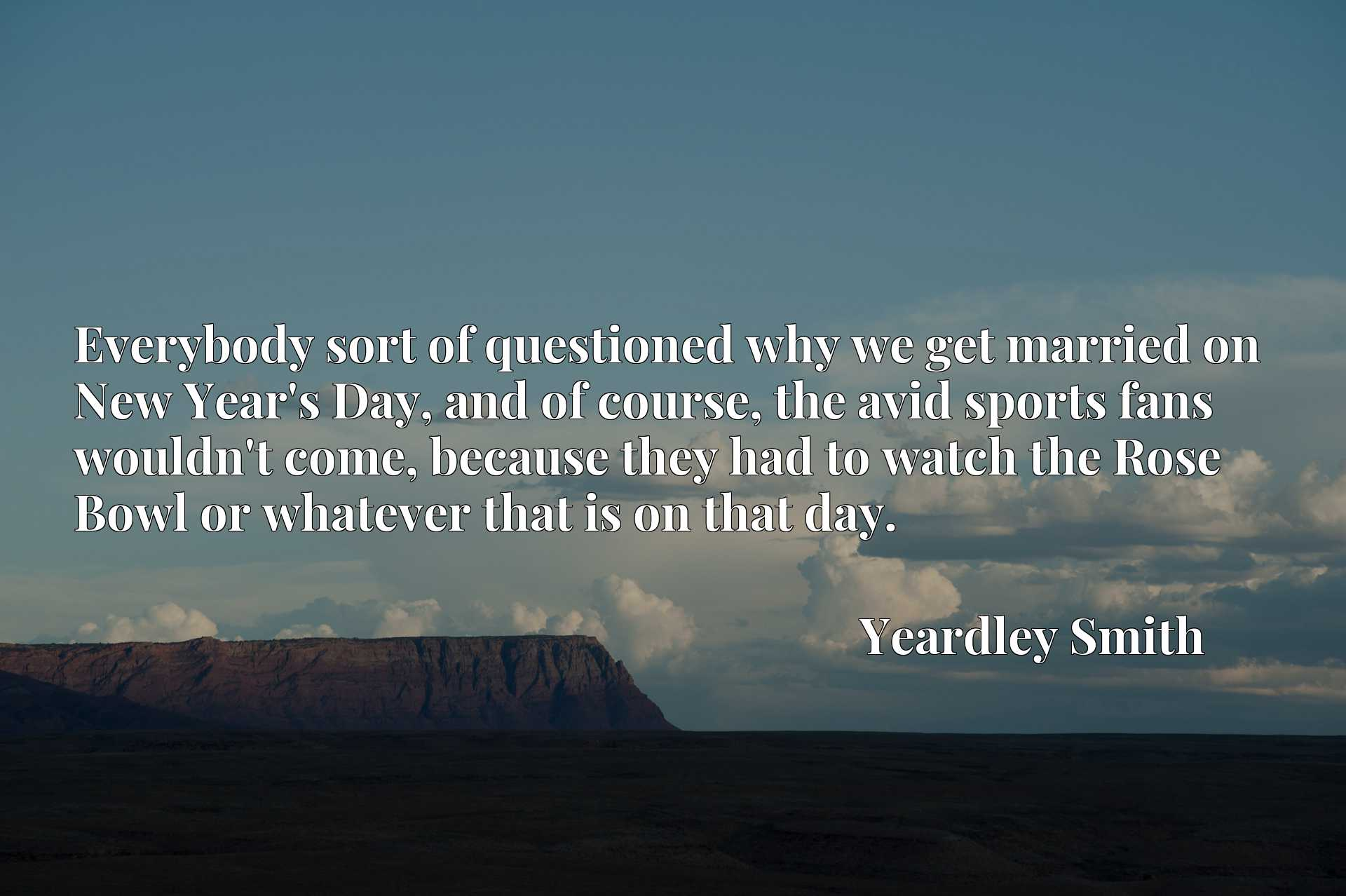 Quote Picture :Everybody sort of questioned why we get married on New Year's Day, and of course, the avid sports fans wouldn't come, because they had to watch the Rose Bowl or whatever that is on that day.