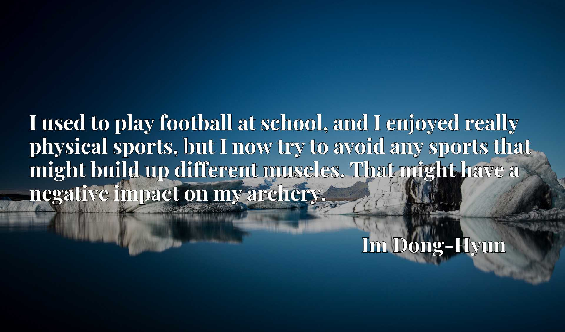 Quote Picture :I used to play football at school, and I enjoyed really physical sports, but I now try to avoid any sports that might build up different muscles. That might have a negative impact on my archery.