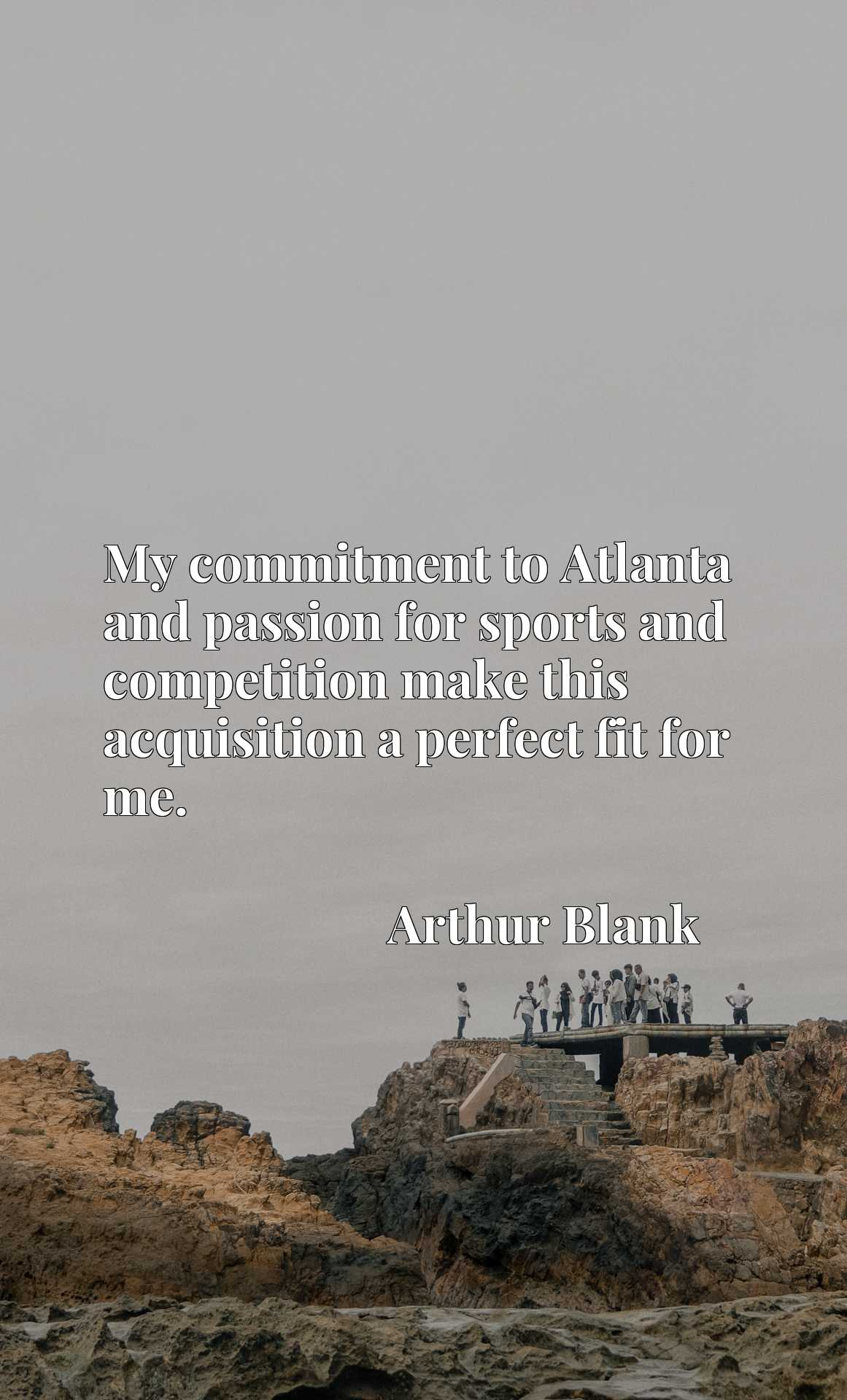 Quote Picture :My commitment to Atlanta and passion for sports and competition make this acquisition a perfect fit for me.