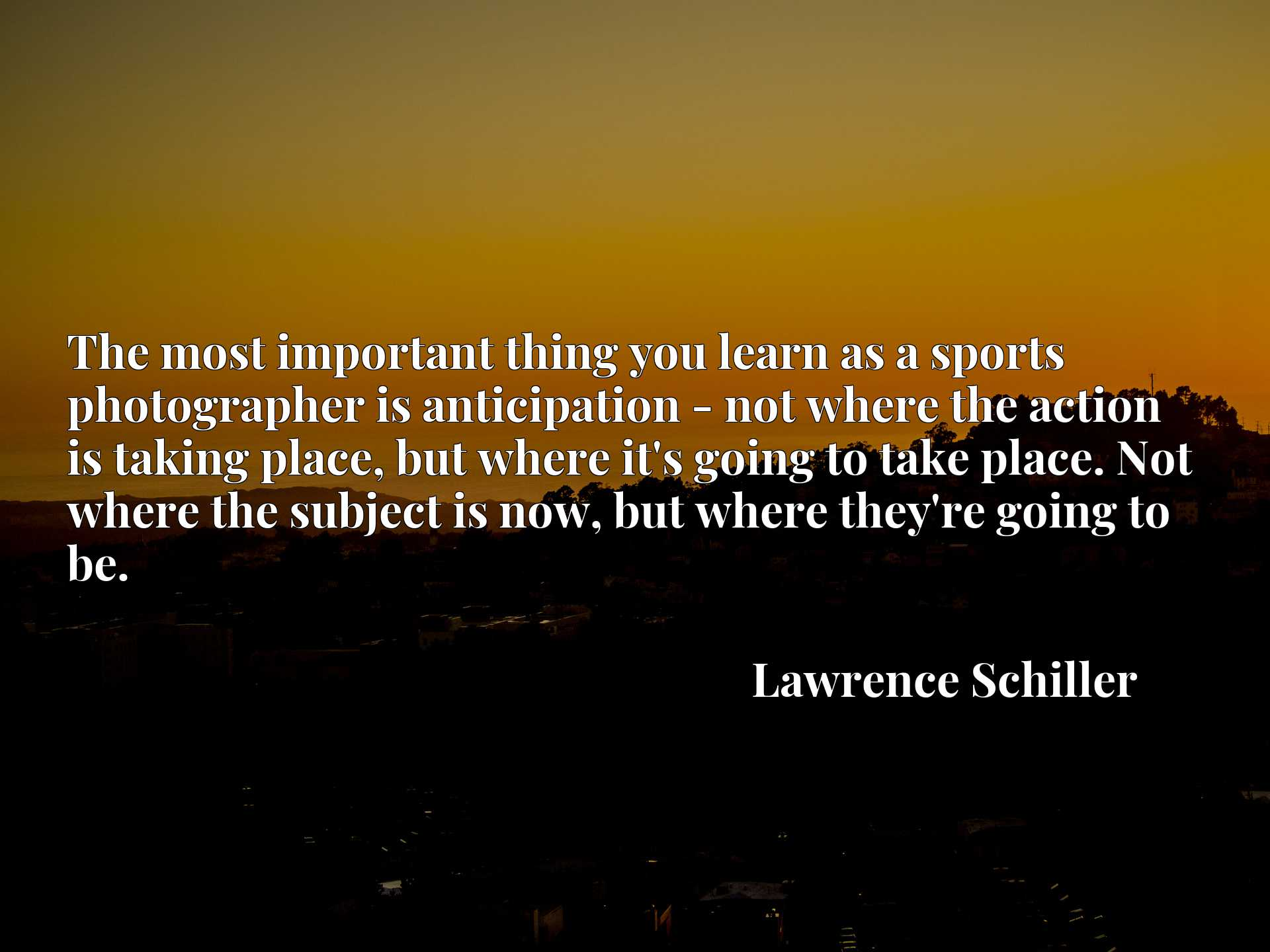 Quote Picture :The most important thing you learn as a sports photographer is anticipation - not where the action is taking place, but where it's going to take place. Not where the subject is now, but where they're going to be.