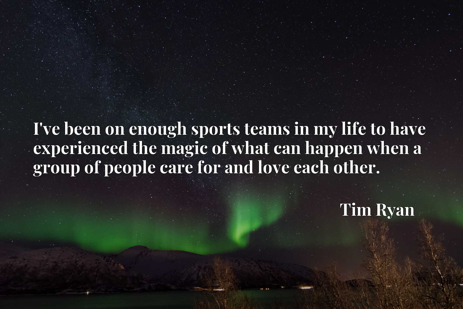 Quote Picture :I've been on enough sports teams in my life to have experienced the magic of what can happen when a group of people care for and love each other.