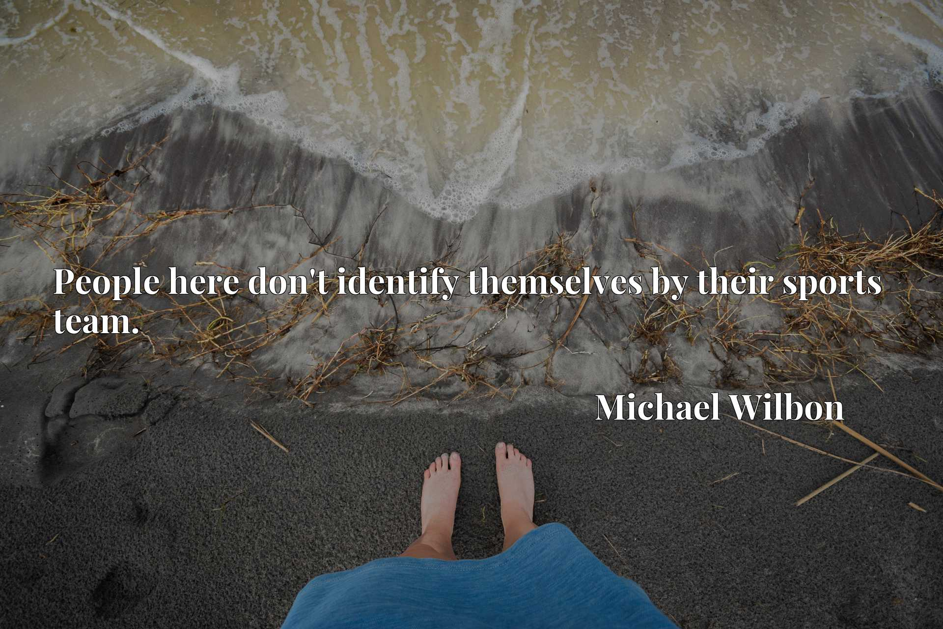 Quote Picture :People here don't identify themselves by their sports team.