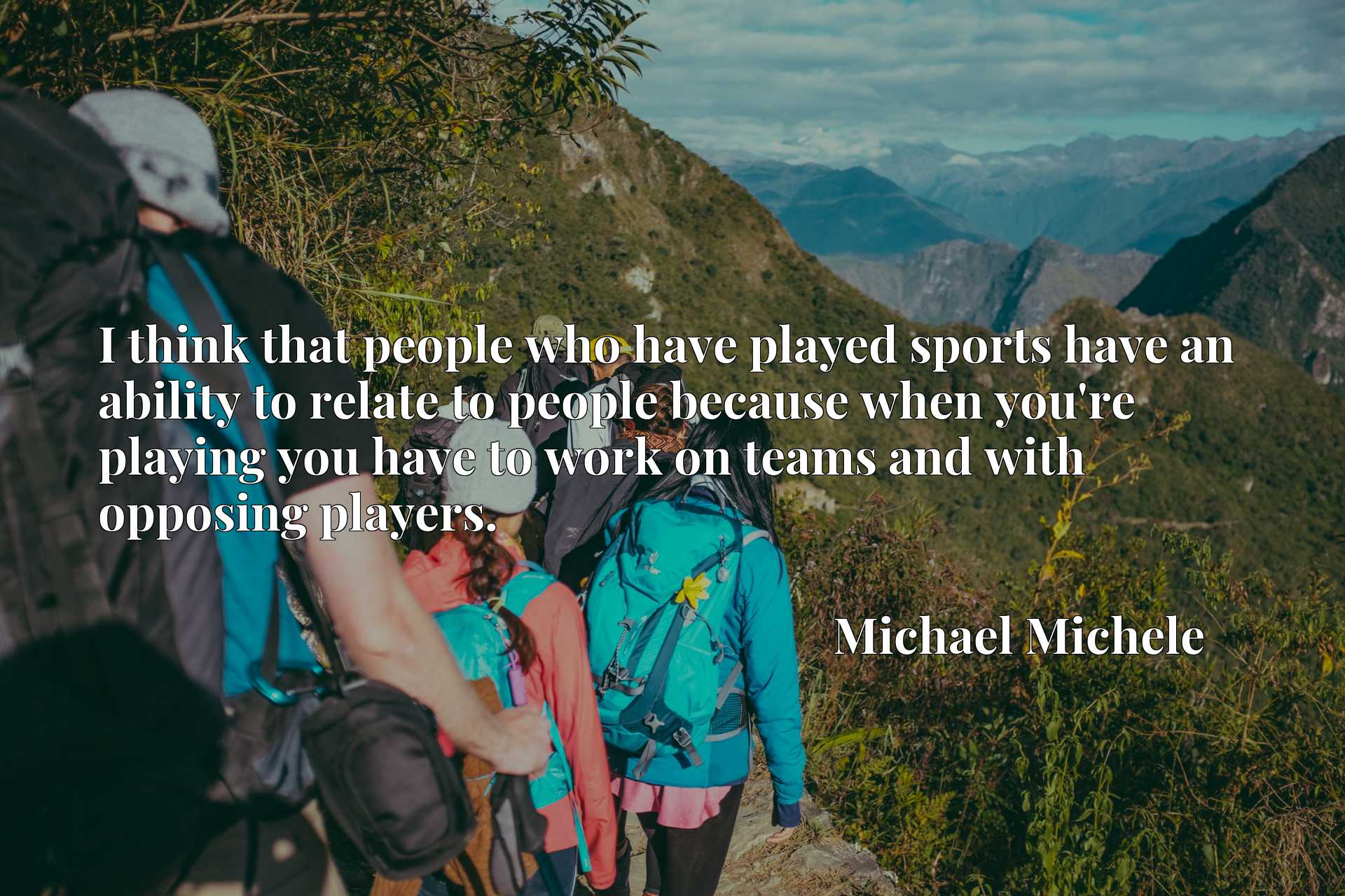 Quote Picture :I think that people who have played sports have an ability to relate to people because when you're playing you have to work on teams and with opposing players.