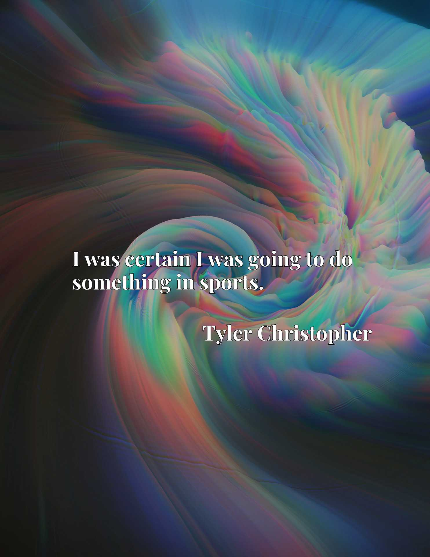 Quote Picture :I was certain I was going to do something in sports.