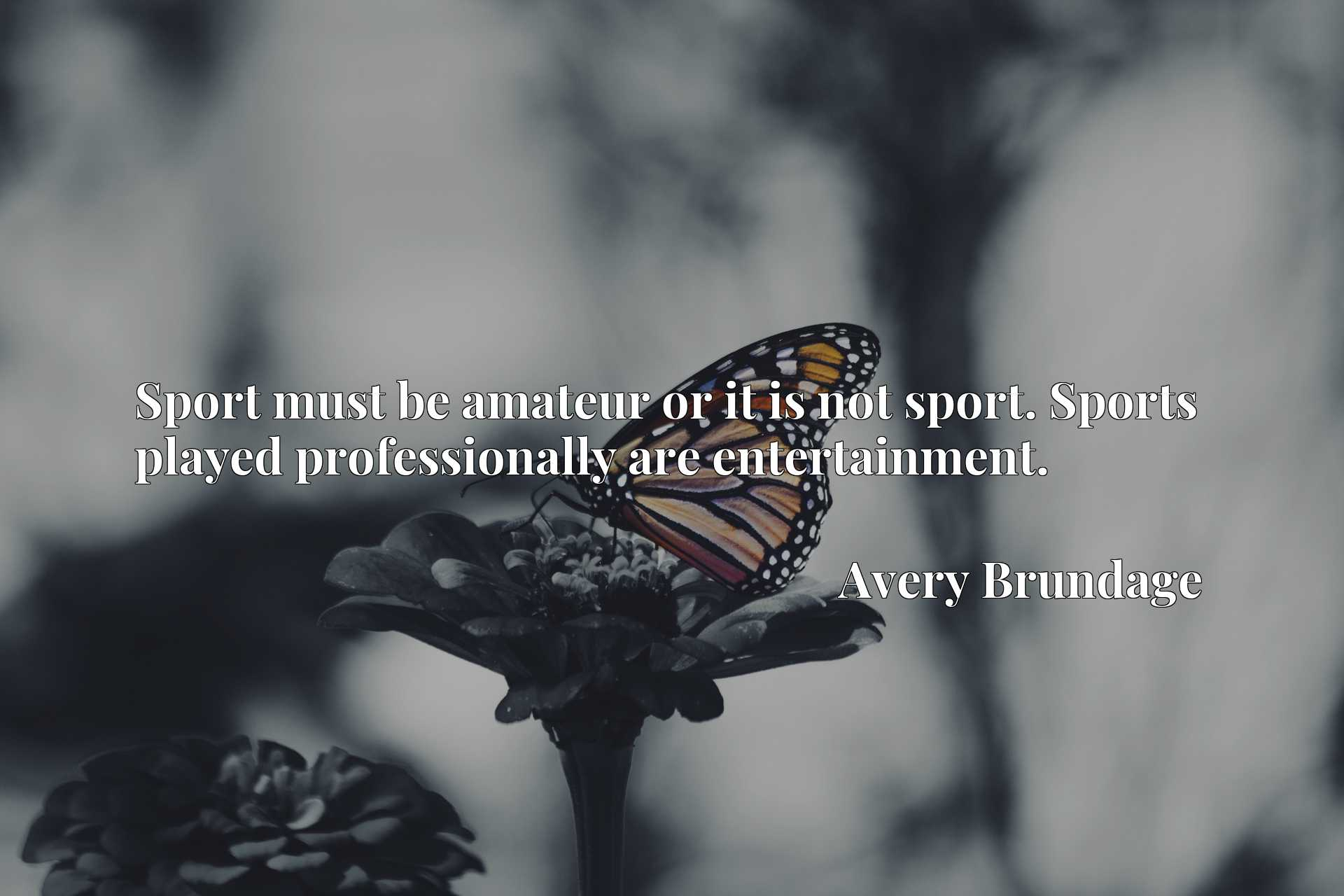 Quote Picture :Sport must be amateur or it is not sport. Sports played professionally are entertainment.
