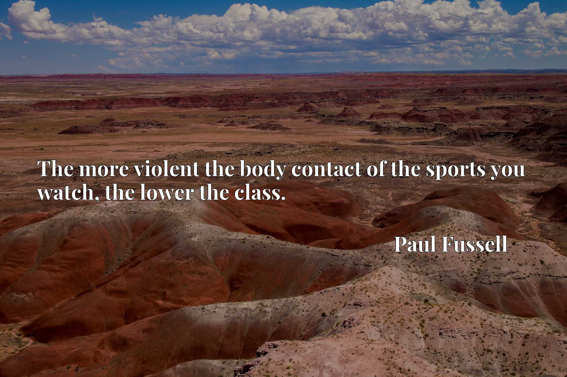 Quote Picture :The more violent the body contact of the sports you watch, the lower the class.