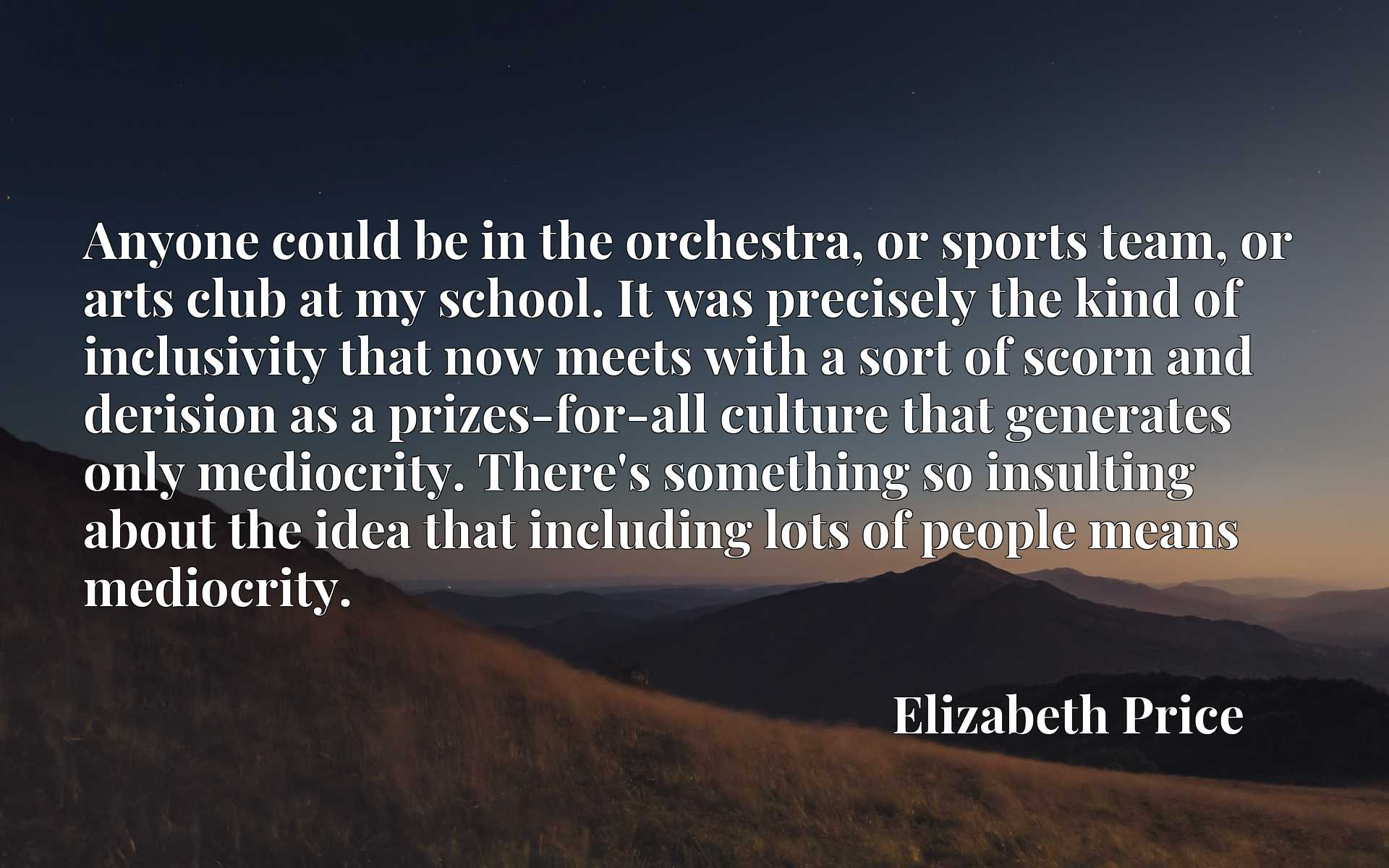 Quote Picture :Anyone could be in the orchestra, or sports team, or arts club at my school. It was precisely the kind of inclusivity that now meets with a sort of scorn and derision as a prizes-for-all culture that generates only mediocrity. There's something so insulting about the idea that including lots of people means mediocrity.