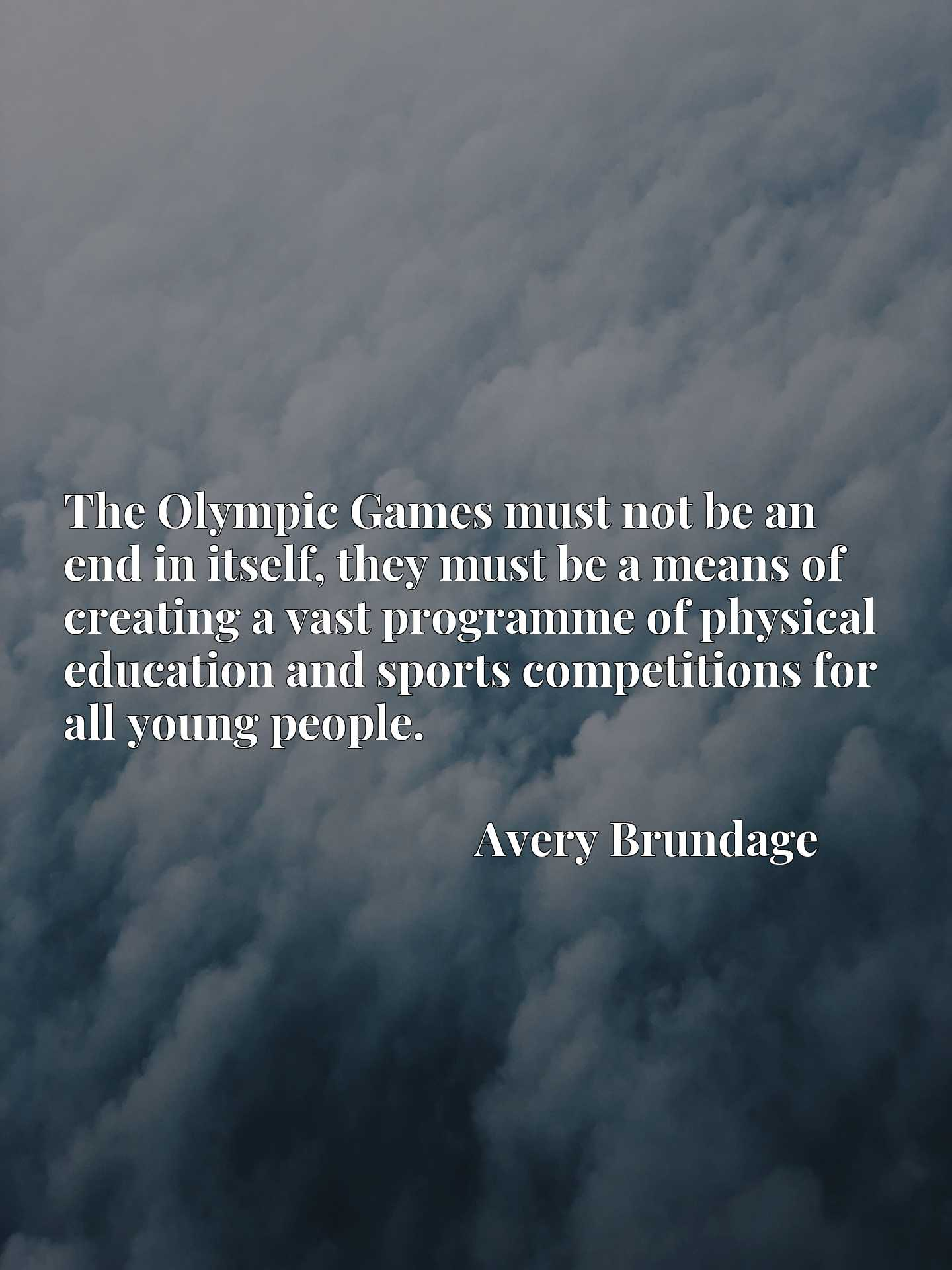 Quote Picture :The Olympic Games must not be an end in itself, they must be a means of creating a vast programme of physical education and sports competitions for all young people.